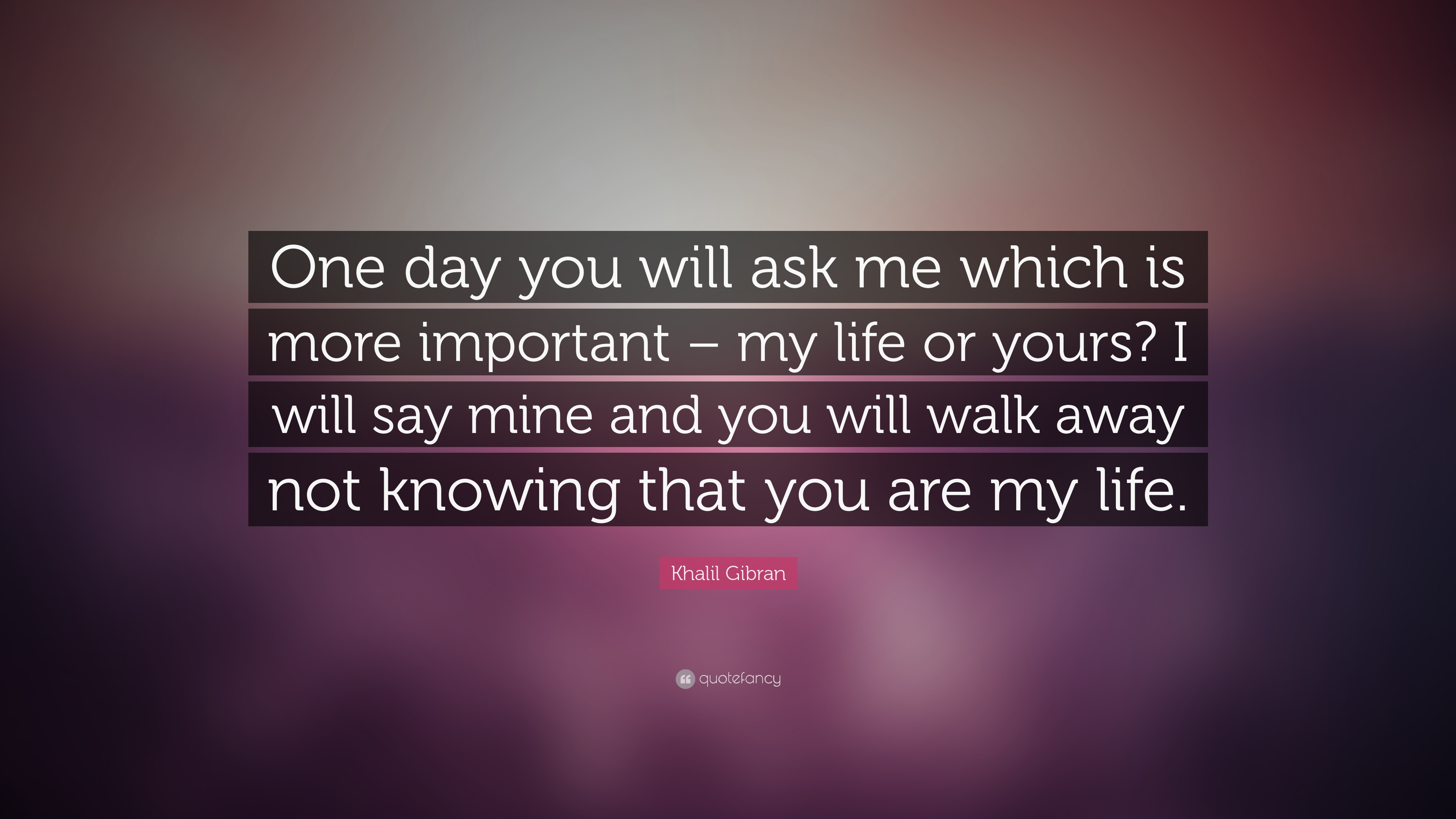 Khalil Gibran Quote One Day You Will Ask Me Which Is More