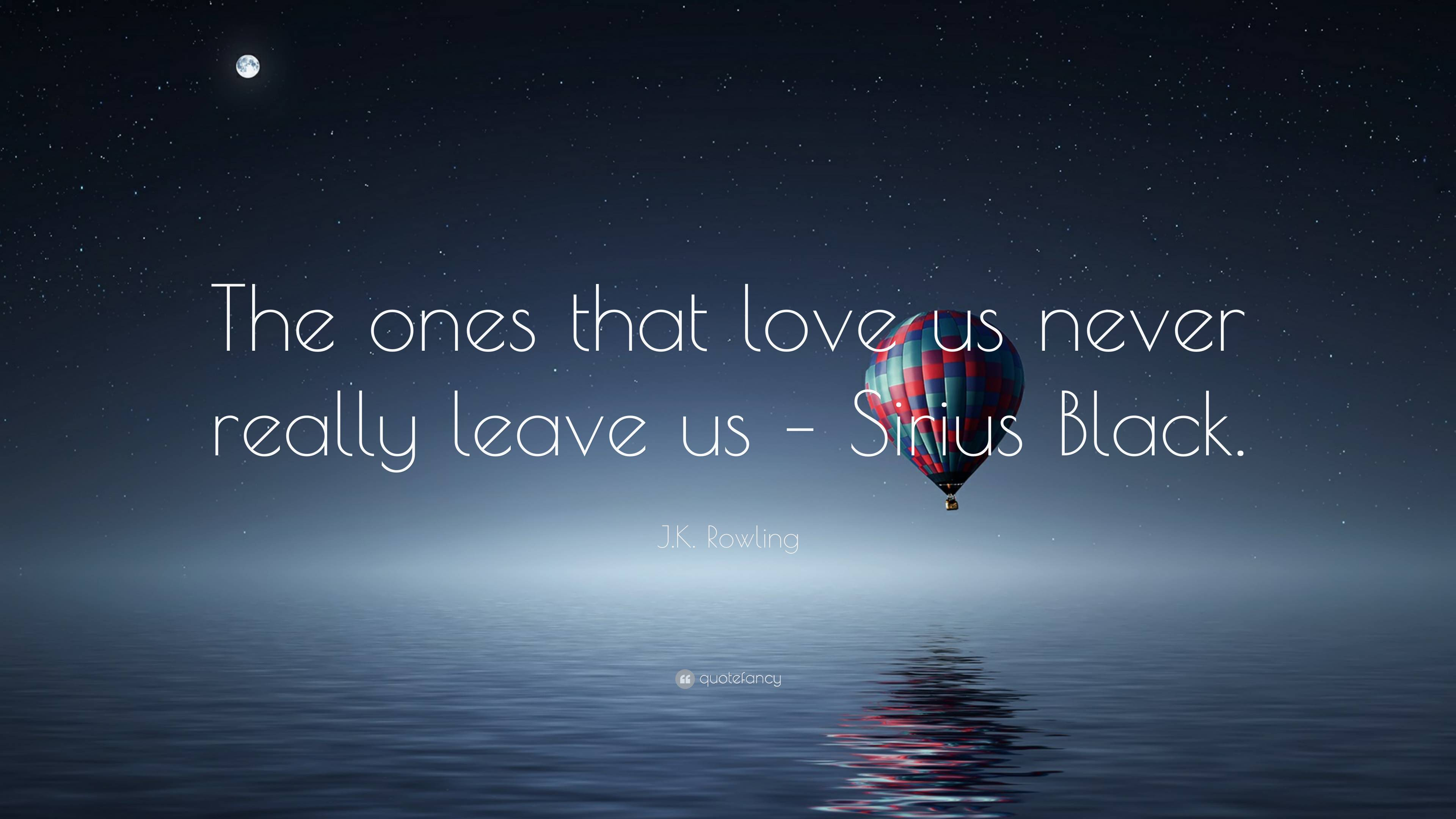 """J.K. Rowling Quote: """"The ones that love us never really leave us"""