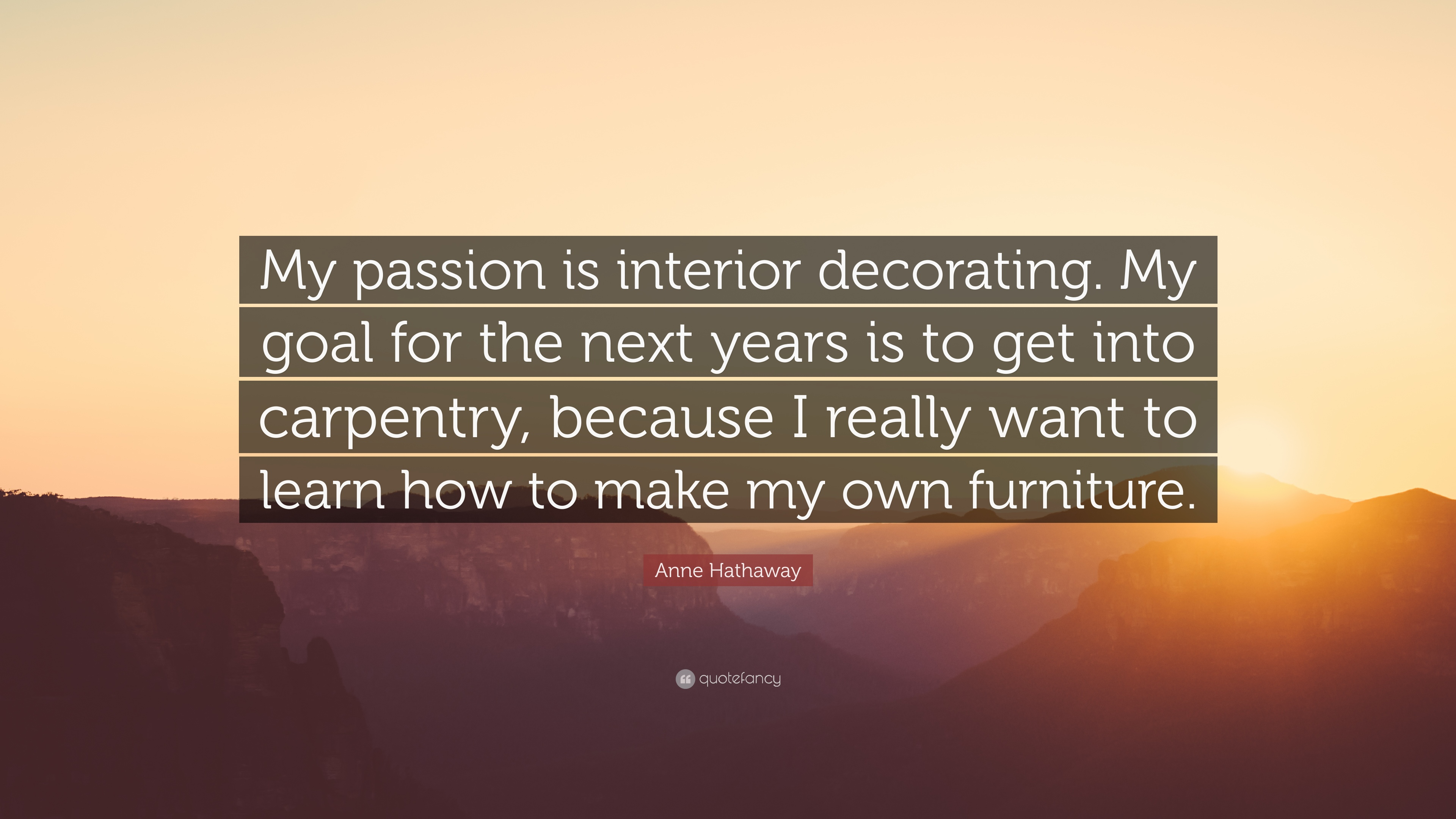 Anne Hathaway Quote: U201cMy Passion Is Interior Decorating. My Goal For The  Next