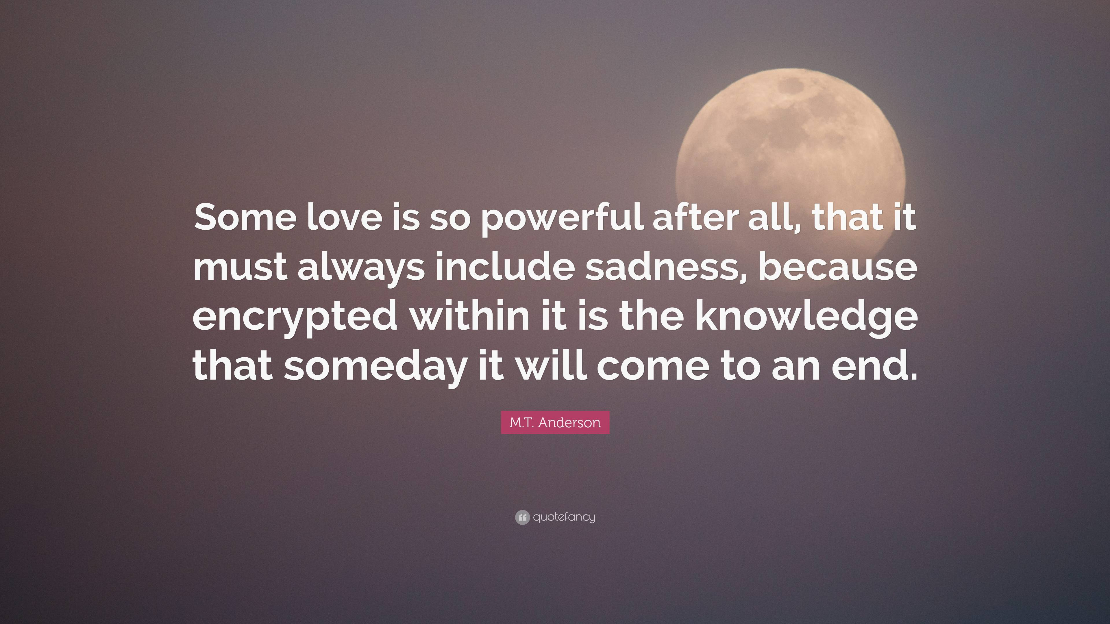 M T Anderson Quote Some Love Is So Powerful After All That It Must Always Include Sadness Because Encrypted Within It Is The Knowledge Th 2 Wallpapers Quotefancy