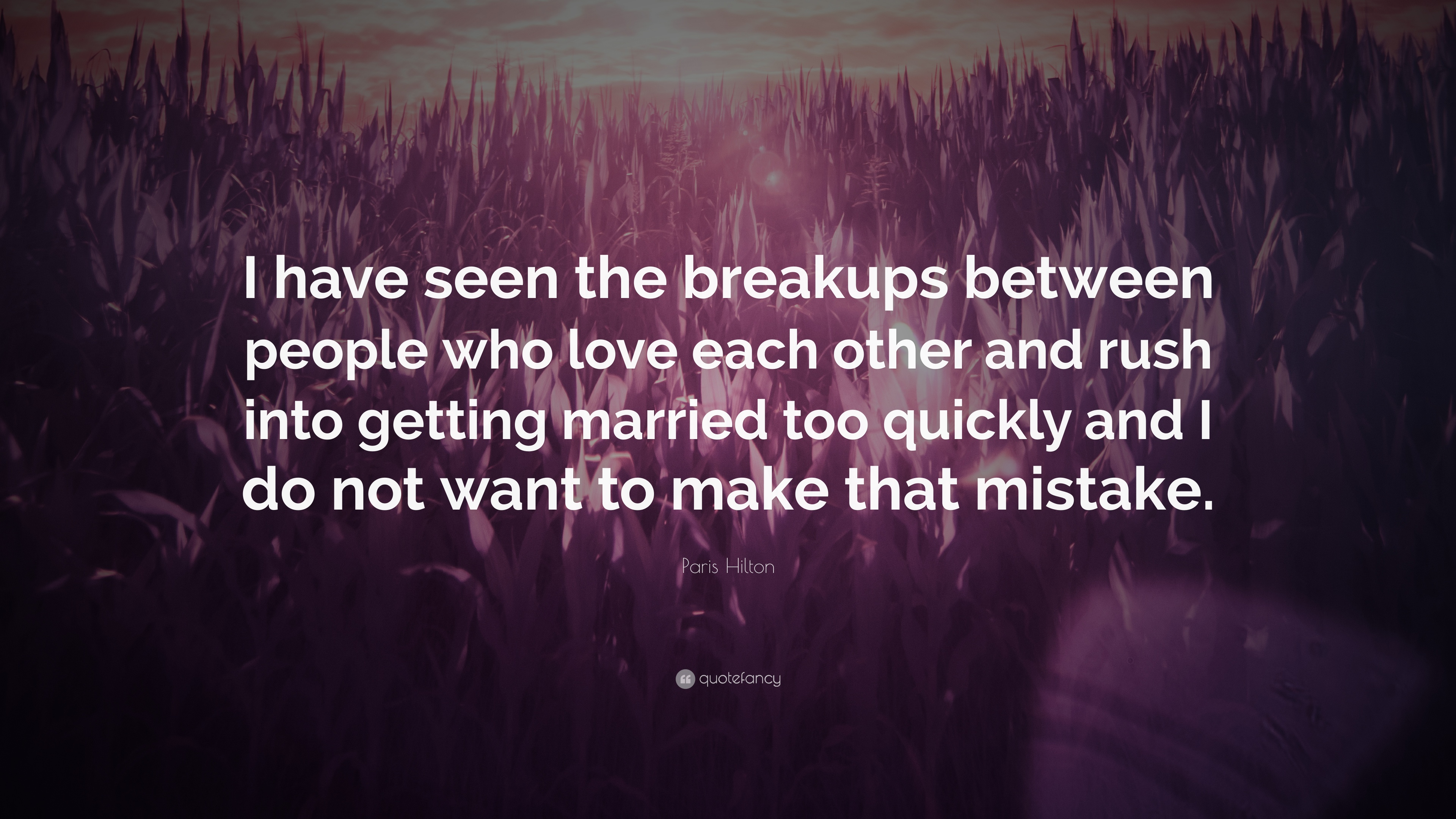 Paris Hilton Quote I Have Seen The Breakups Between People Who Love Each Other And Rush Into Getting Married Too Quickly And I Do Not Want 7 Wallpapers Quotefancy