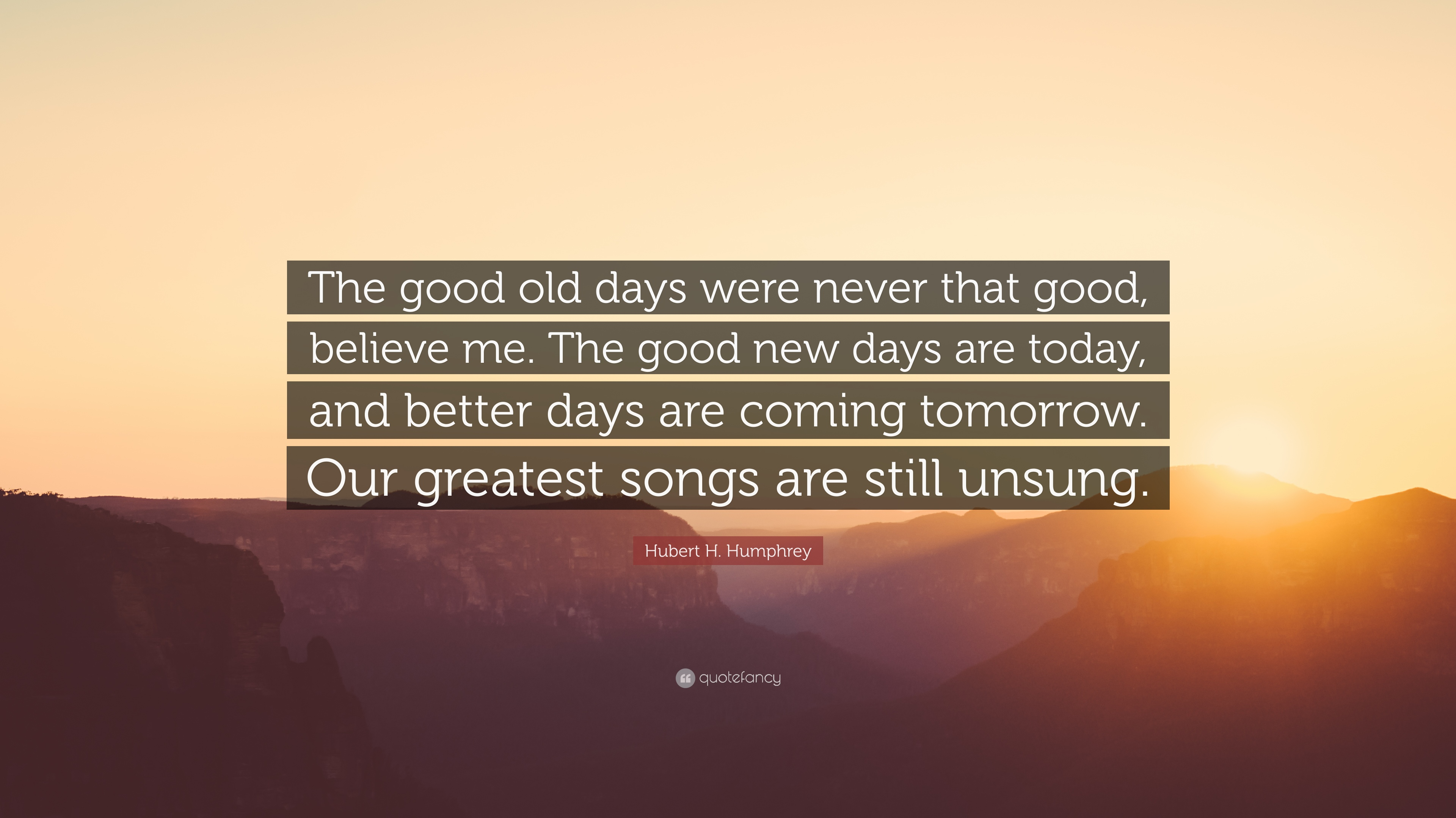 "Better Days Quotes Hubert Hhumphrey Quote ""The Good Old Days Were Never That Good"