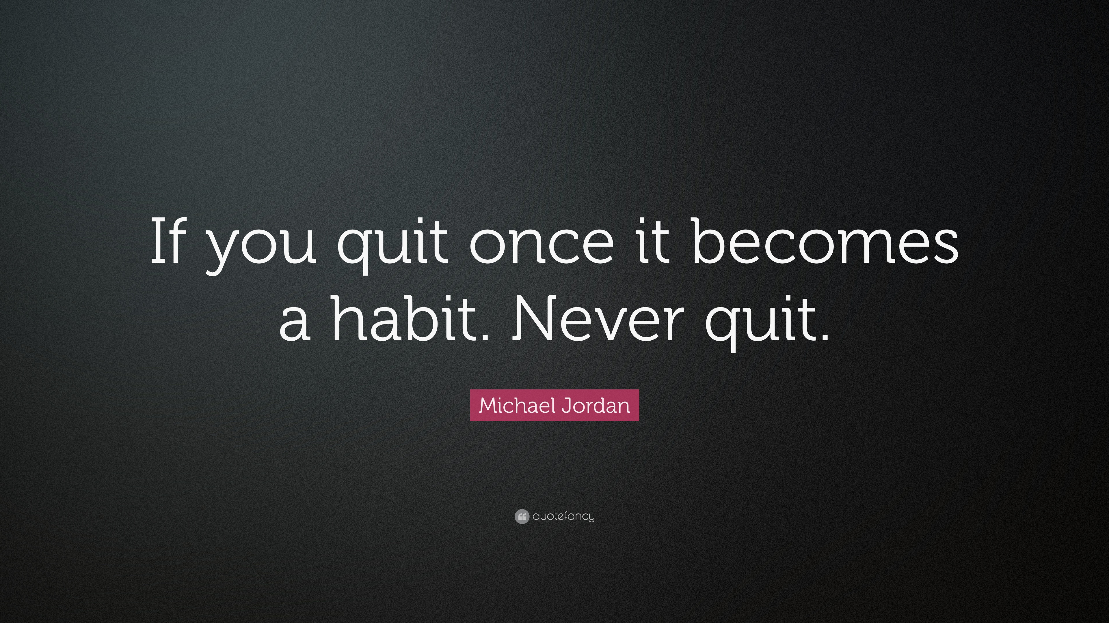 "michael jordan quote: ""if you quit once it becomes a habit. never"