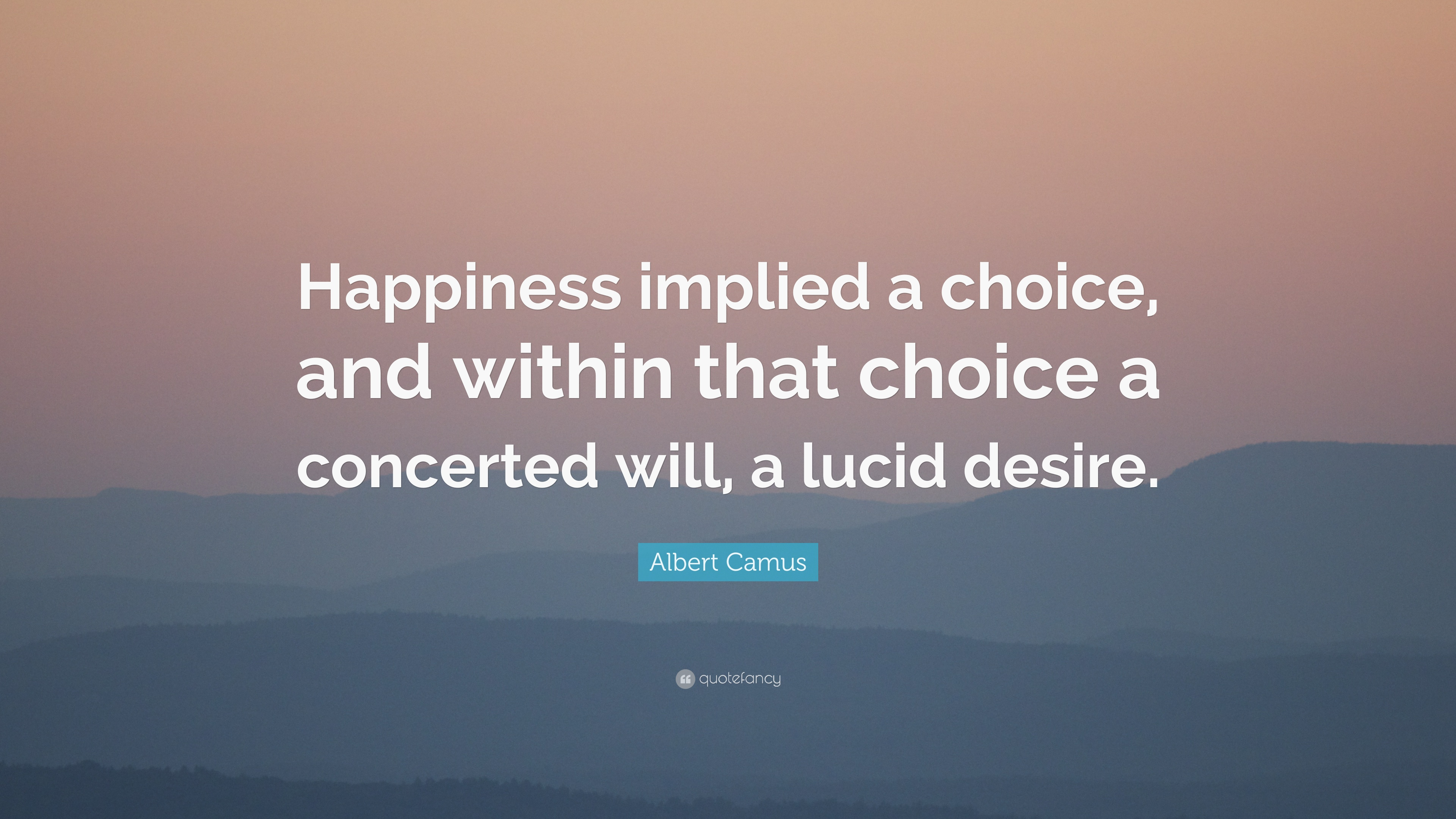 Albert Camus Quote Happiness Implied A Choice And Within That
