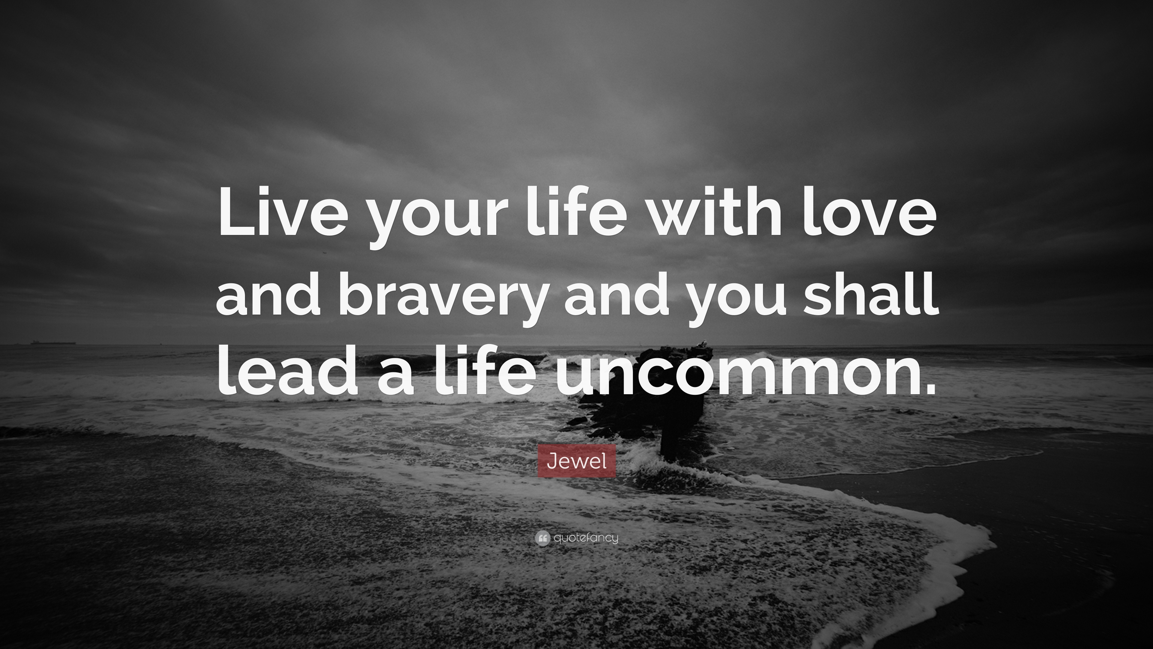 "Jewel Quote: ""Live Your Life With Love And Bravery And You"