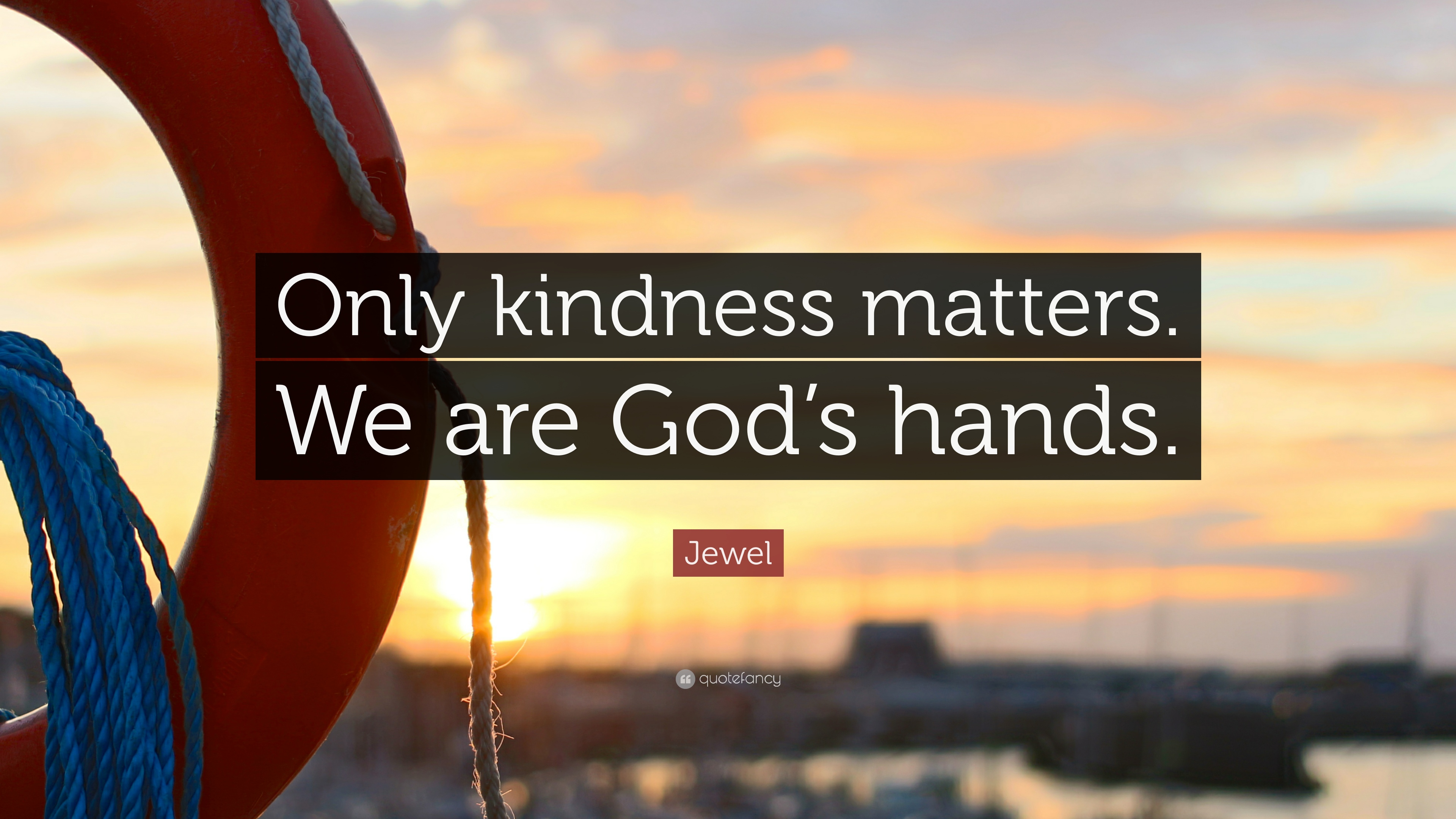 """Jewel Quote: """"Only kindness matters. We are God\'s hands ..."""