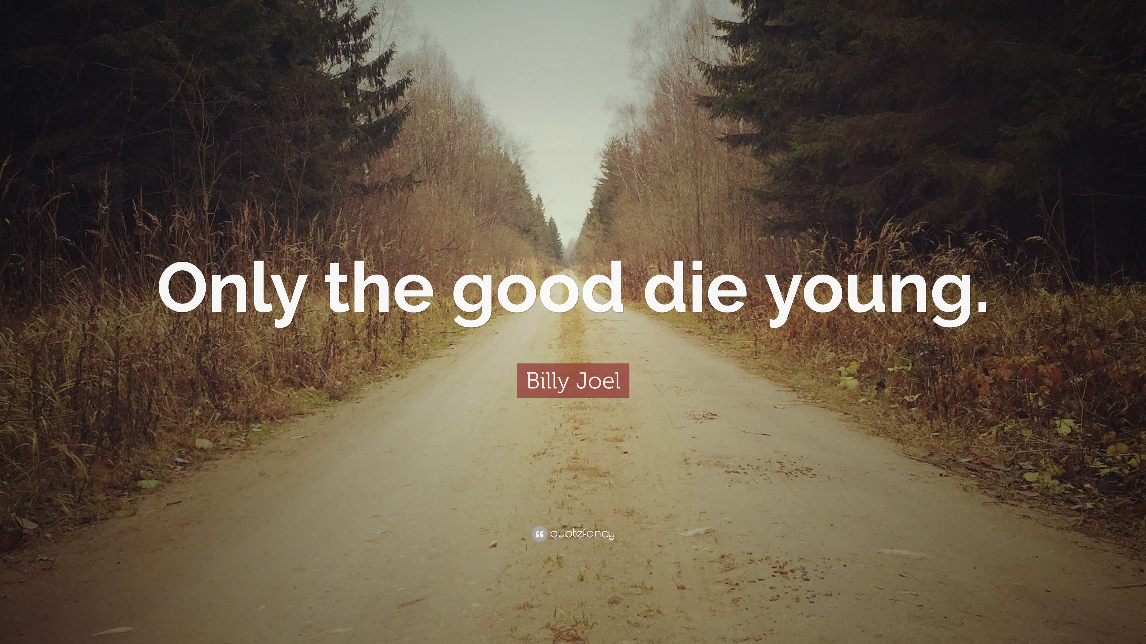 Billy Joel Quote Only The Good Die Young