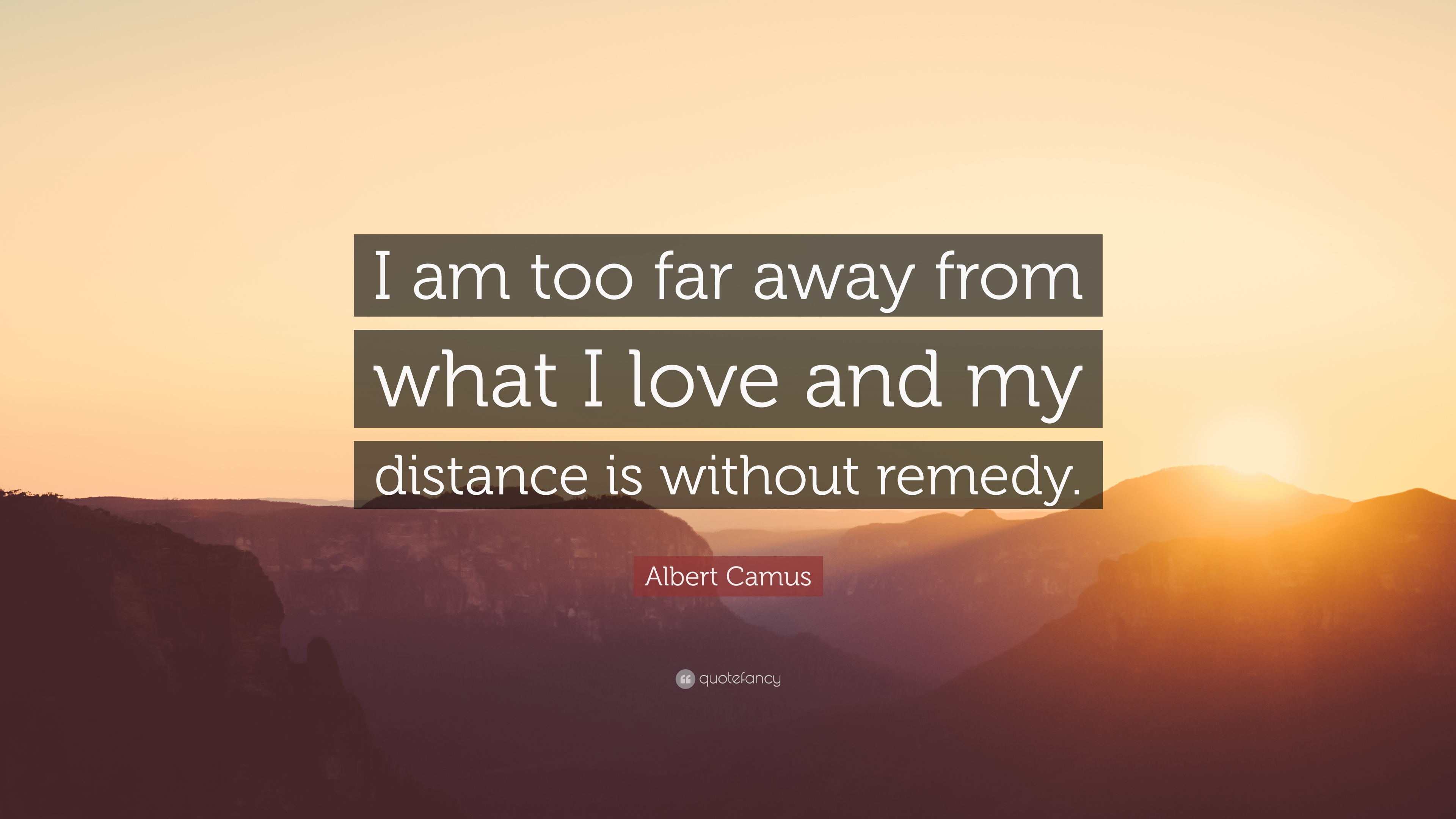 "Far Away Love Quotes Albert Camus Quote ""I Am Too Far Away From What I Love And My"