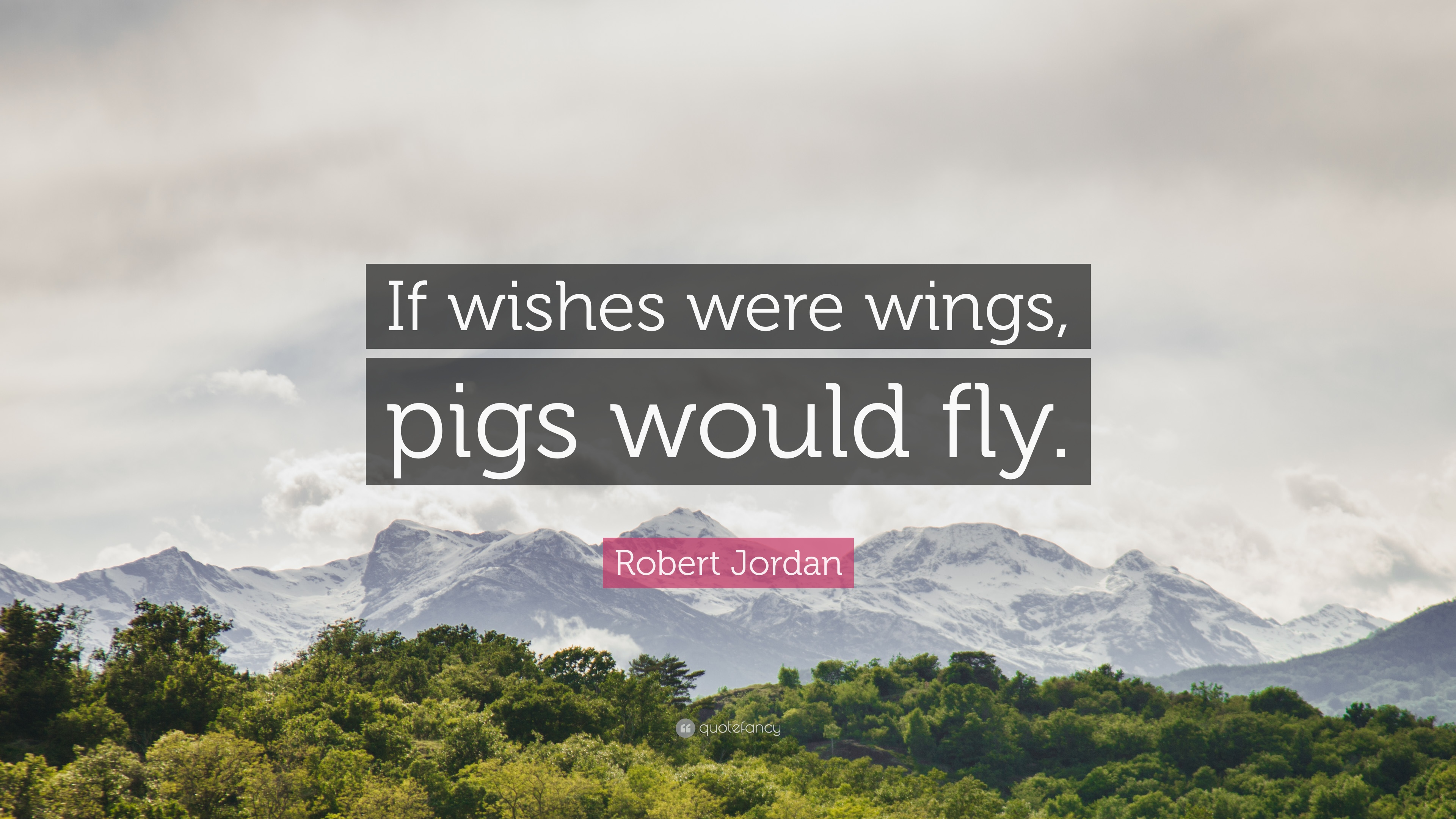 "Robert Jordan Quote: ""If wishes were wings, pigs would fly."" (9 wallpapers) - Quotefancy"
