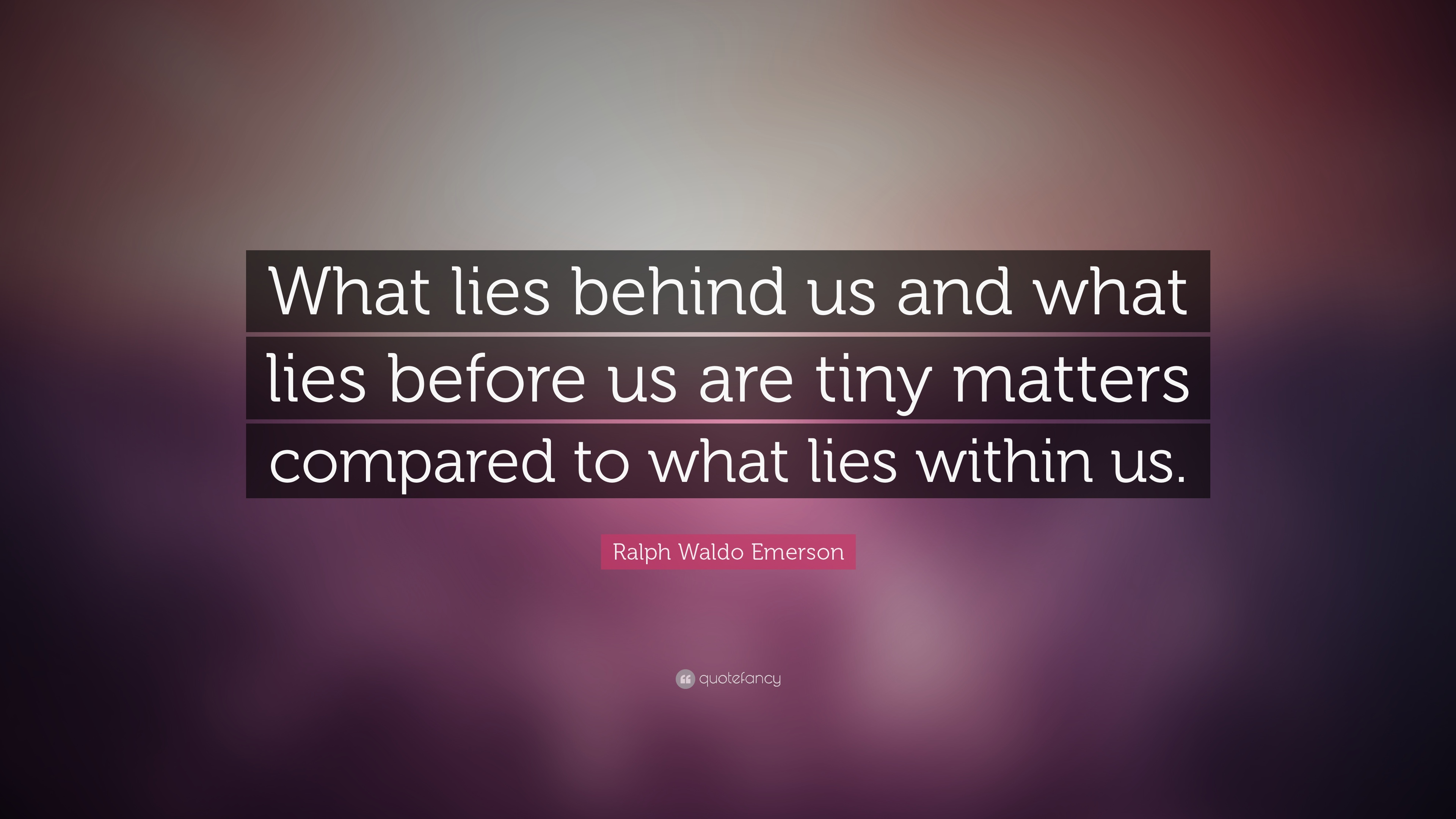 What Lies Behind Us And What Lies Before Us Are Tiny Matters Compared To  What Lies Within Us Meaning