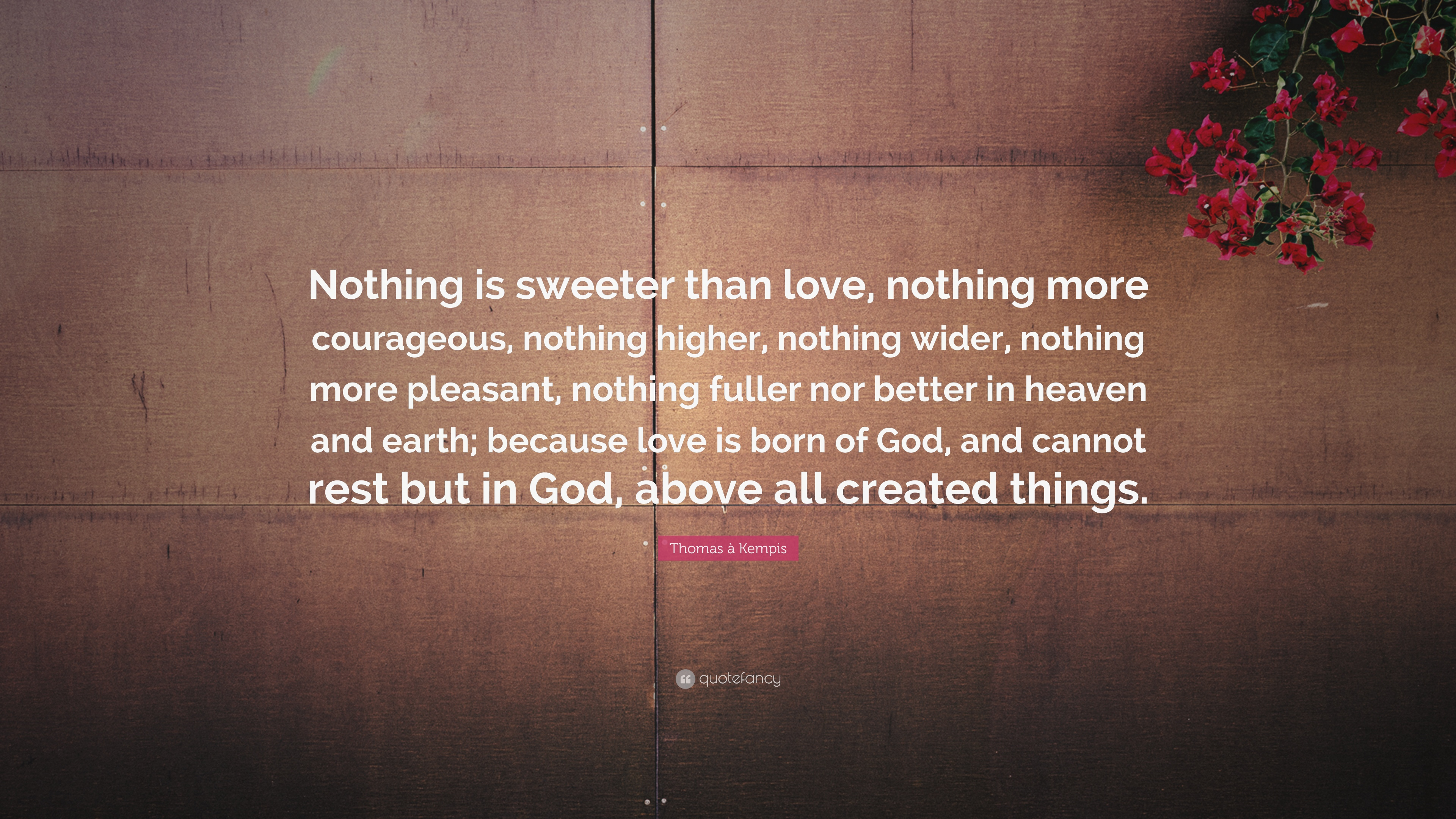 """Thomas  Kempis Quote """"Nothing is sweeter than love nothing more courageous"""