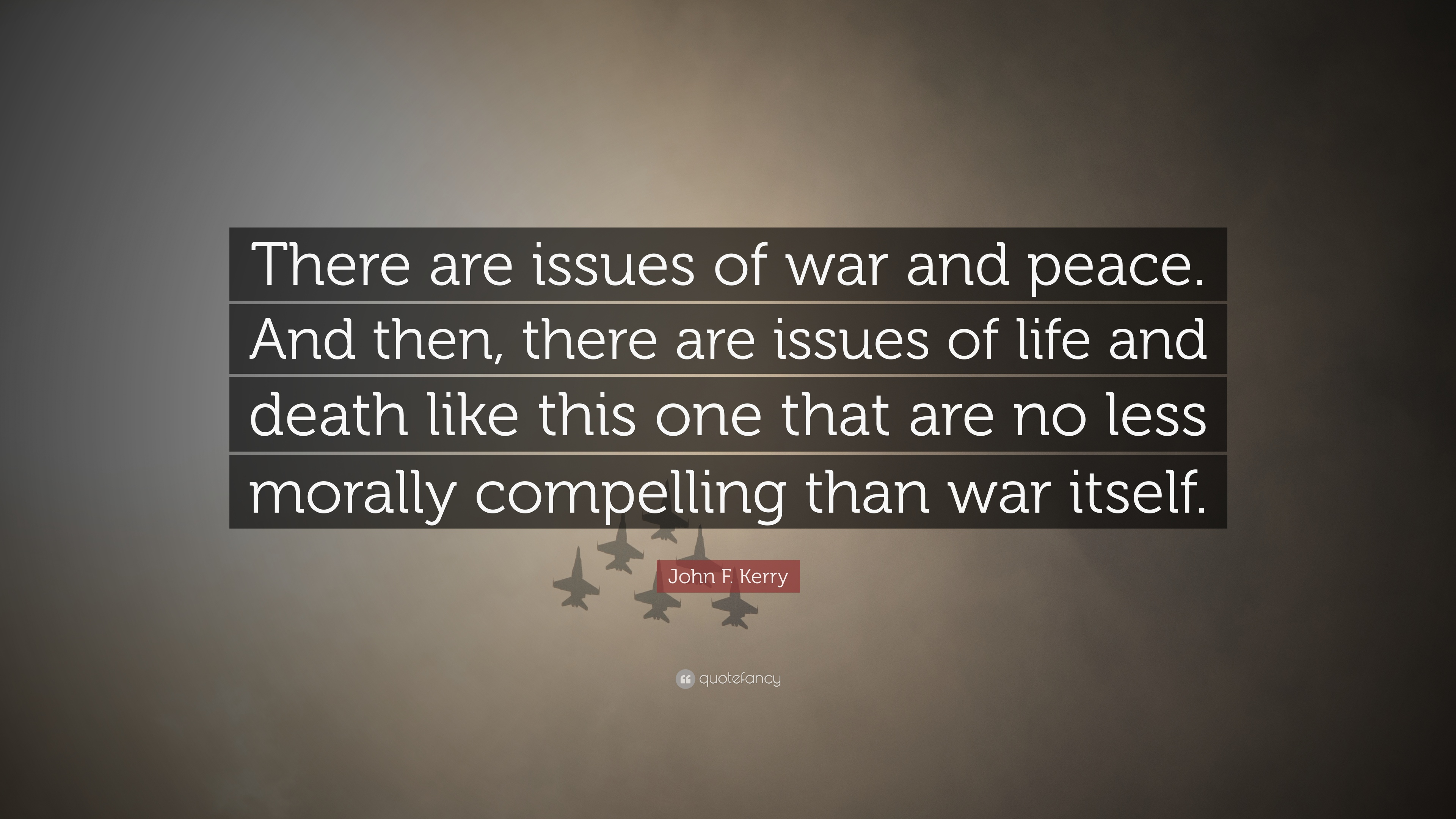 John F Kerry Quote There Are Issues Of War And Peace And Then