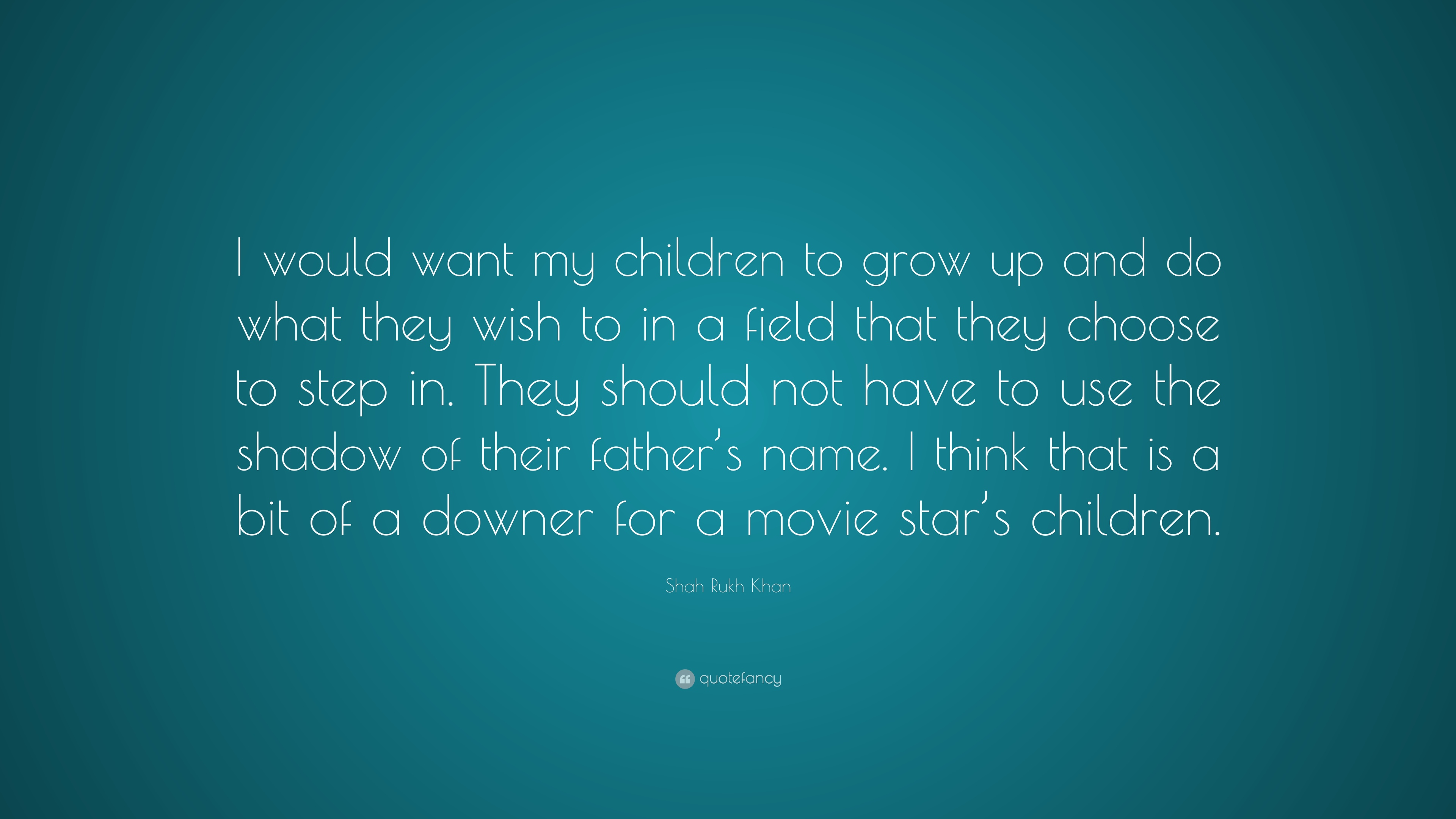 """Shah Rukh Khan Quote: """"I would want my children to grow up"""