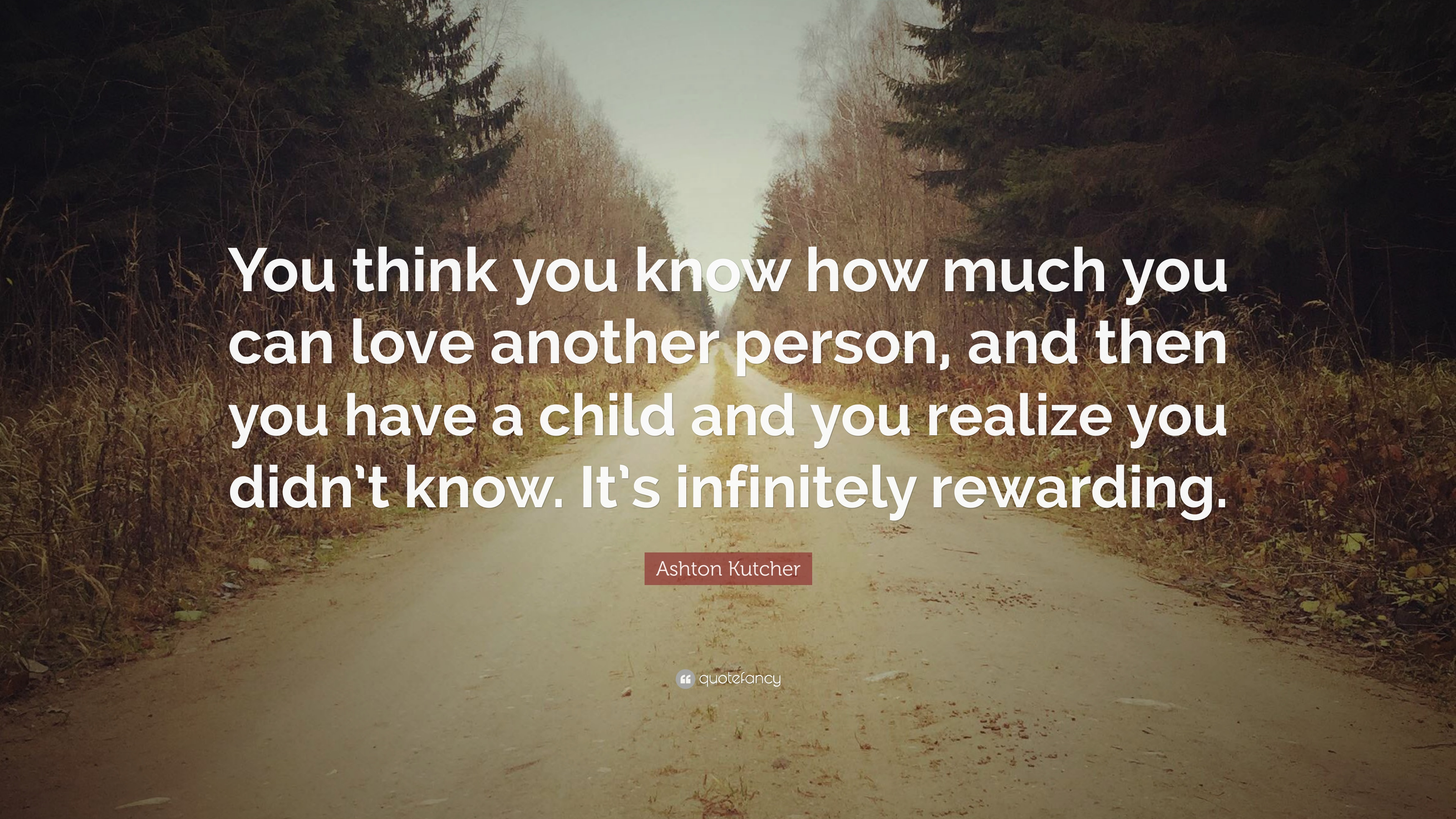 Ashton Kutcher Quote You Think You Know How Much You Can Love