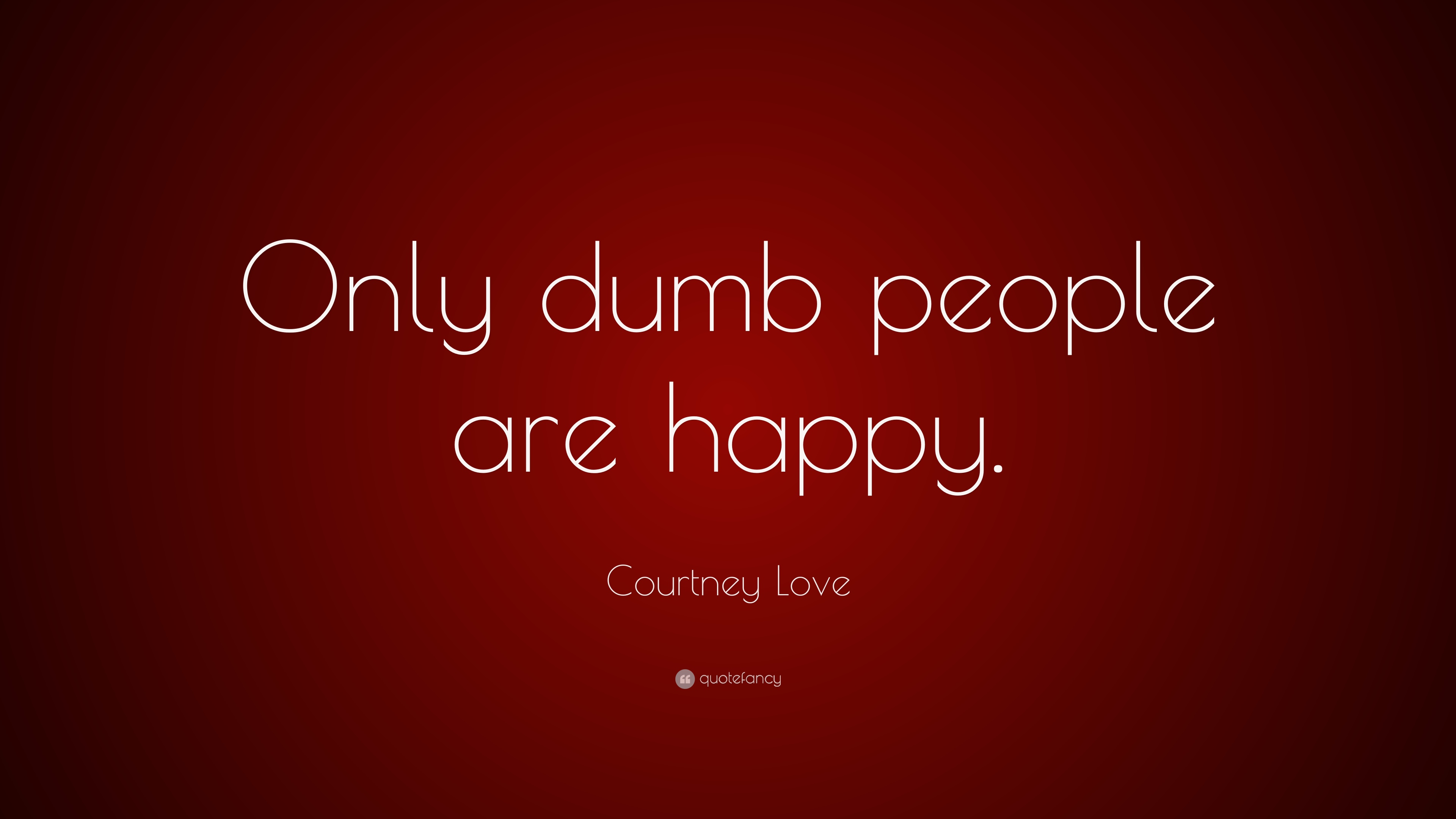 """Courtney Love Quote: """"Only dumb people are happy."""" (7 ..."""