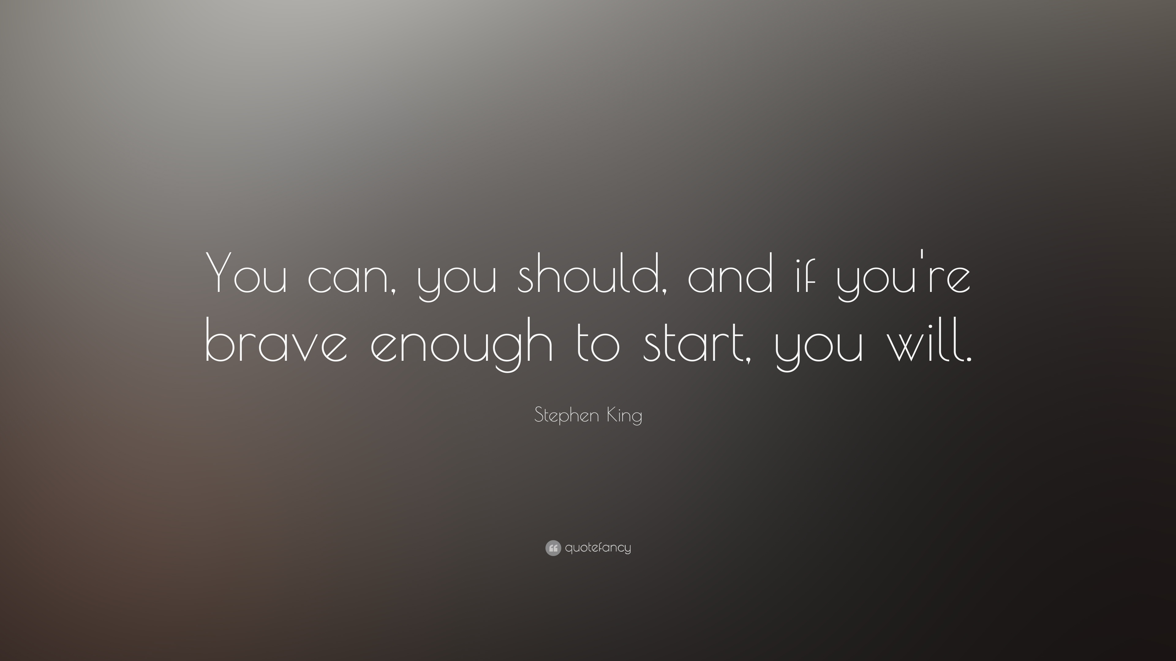 "stephen king quote: ""you can, you should, and if you're brave enough"