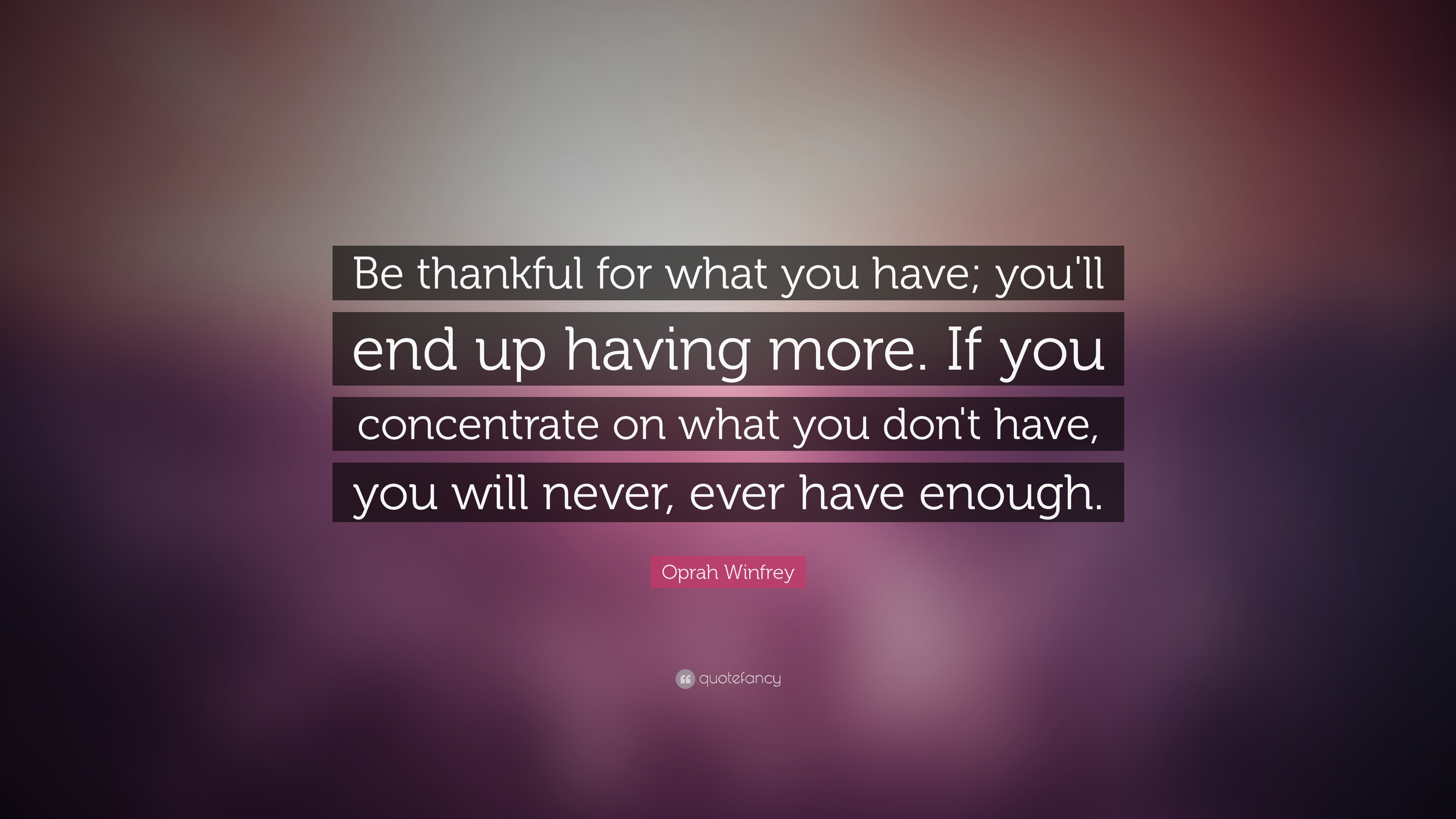 Oprah Winfrey Quote Be Thankful For What You Have Youll End Up