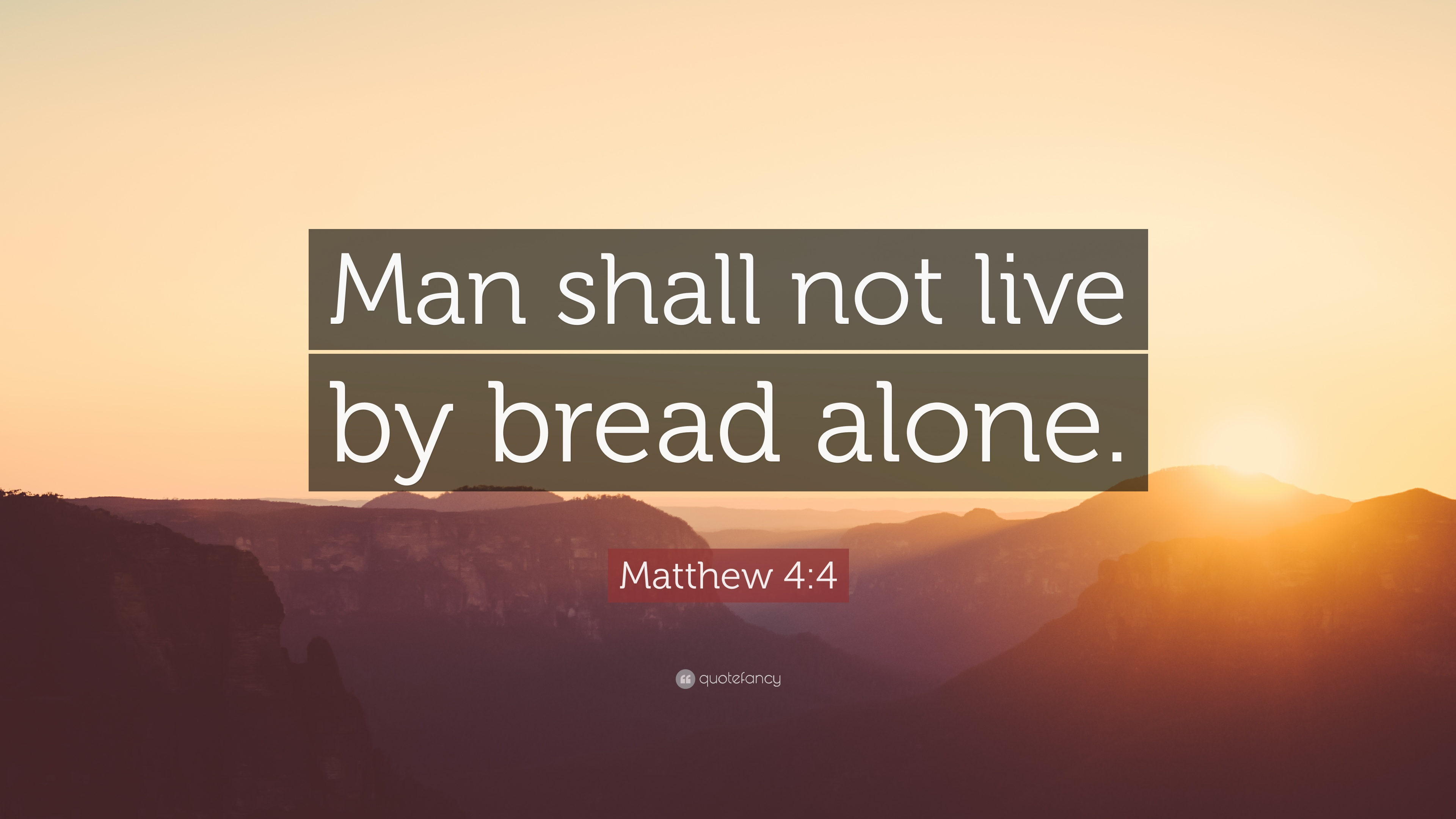 man shall not live by bread alone That's the meaning of the words in matthew 4:4, man shall not live on bread alone, but on every word that proceeds out of the mouth of god every time we fast, we are saying with jesus, not bread alone.
