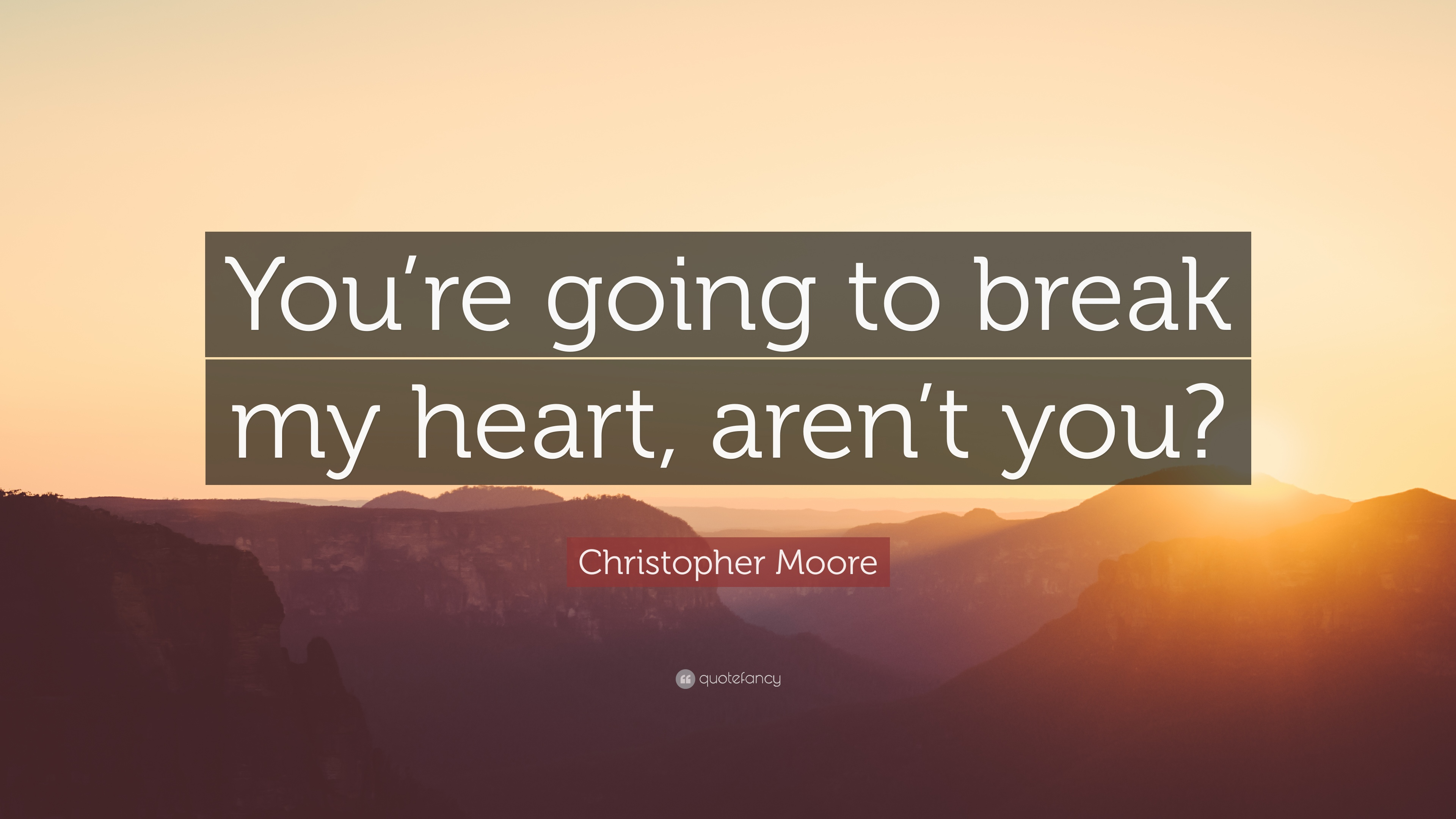 "Christopher Moore Quote: ""You're going to break my heart, aren't you"
