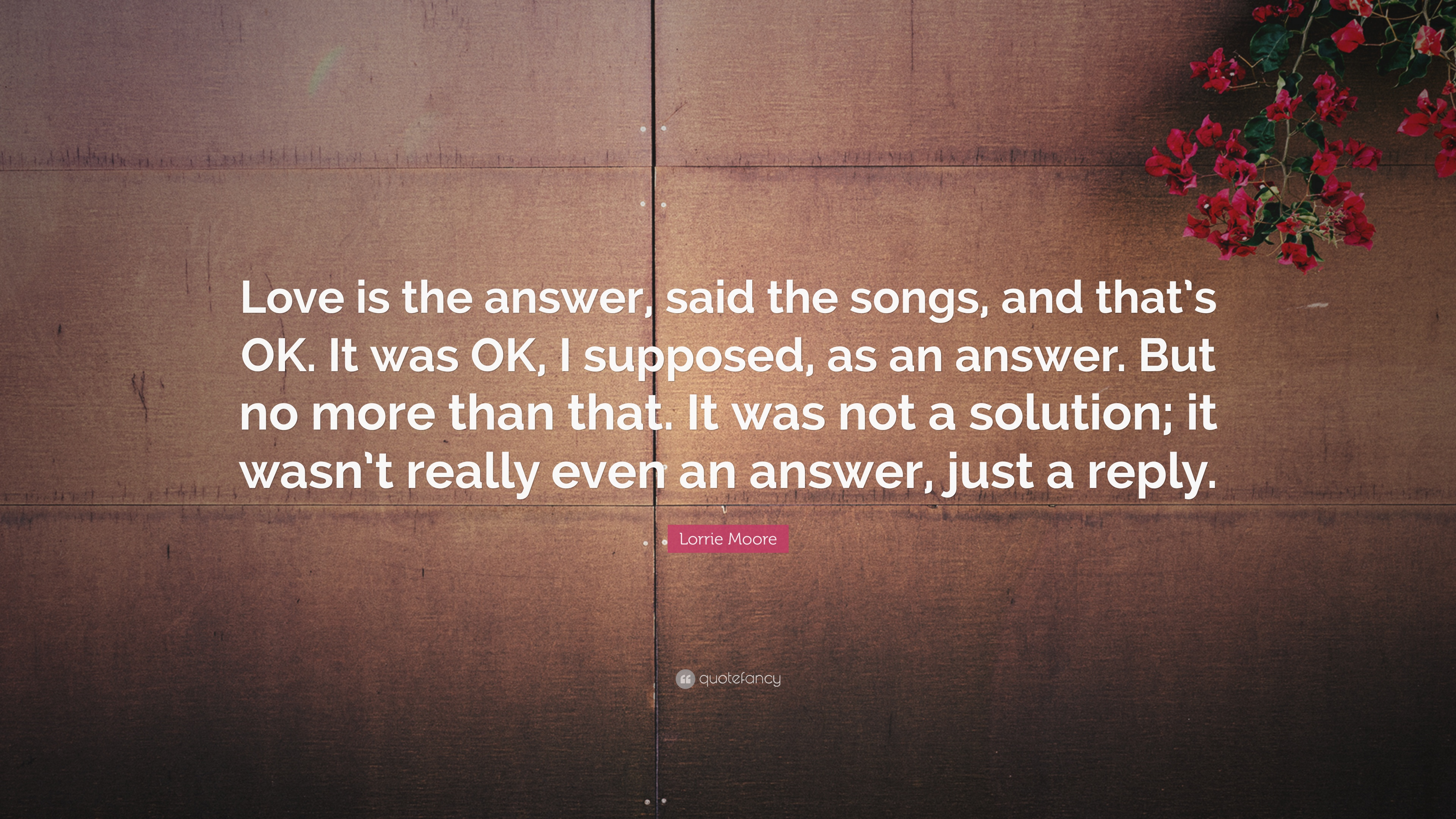 Lorrie Moore Quote Love Is The Answer Said The Songs And Thats