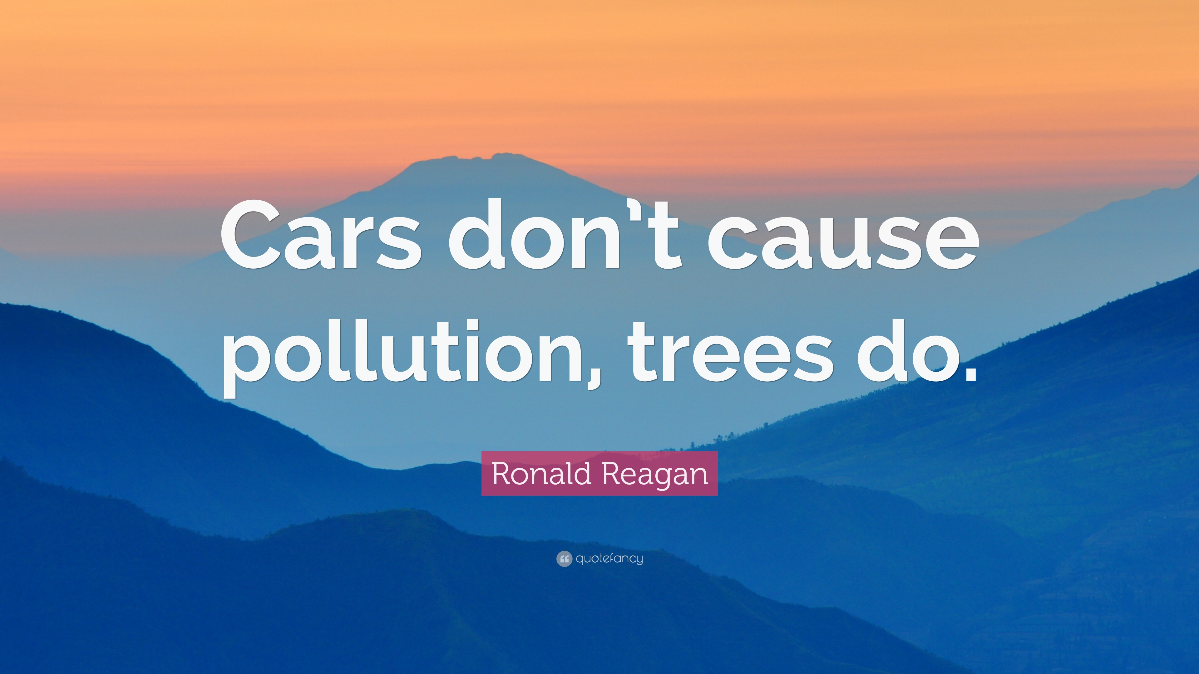 "Pollution Quotes Ronald Reagan Quote ""Cars Don't Cause Pollution Trees Do."" 12"
