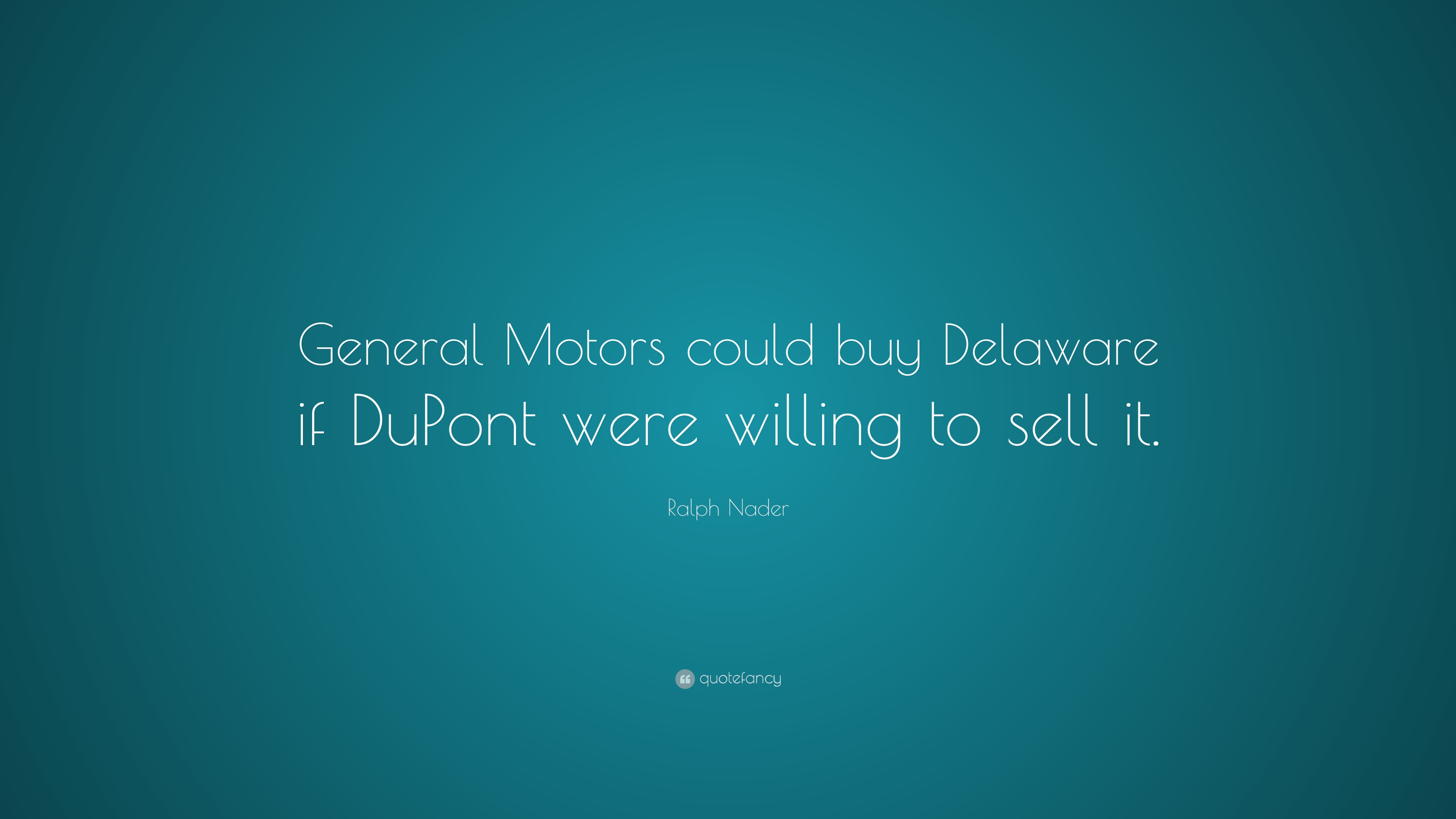 """Ralph Nader Quote: """"General Motors could buy Delaware if DuPont were willing to sell"""