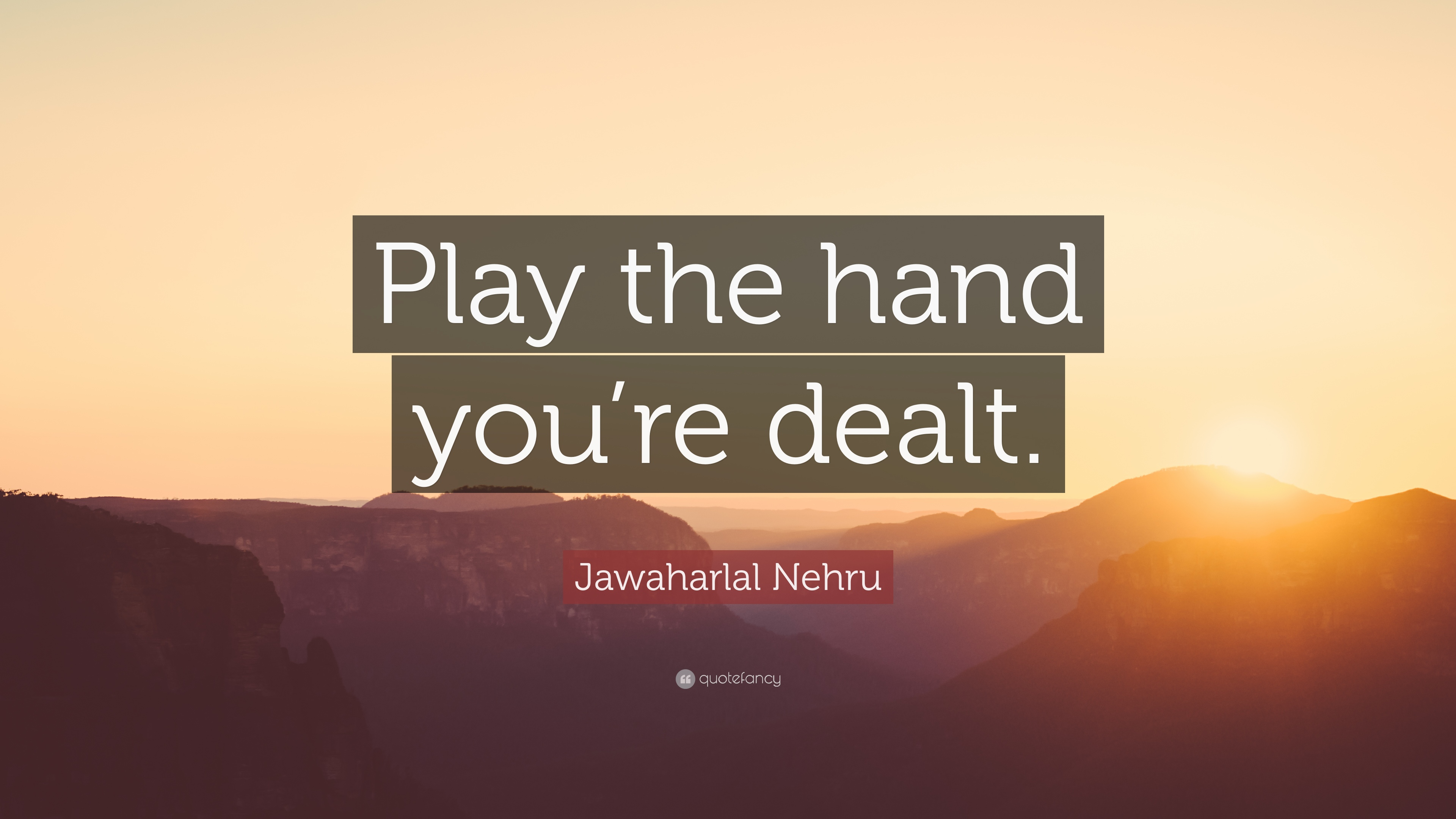 "Quotes About Play Jawaharlal Nehru Quote ""Play The Hand You're Dealt."" 7"