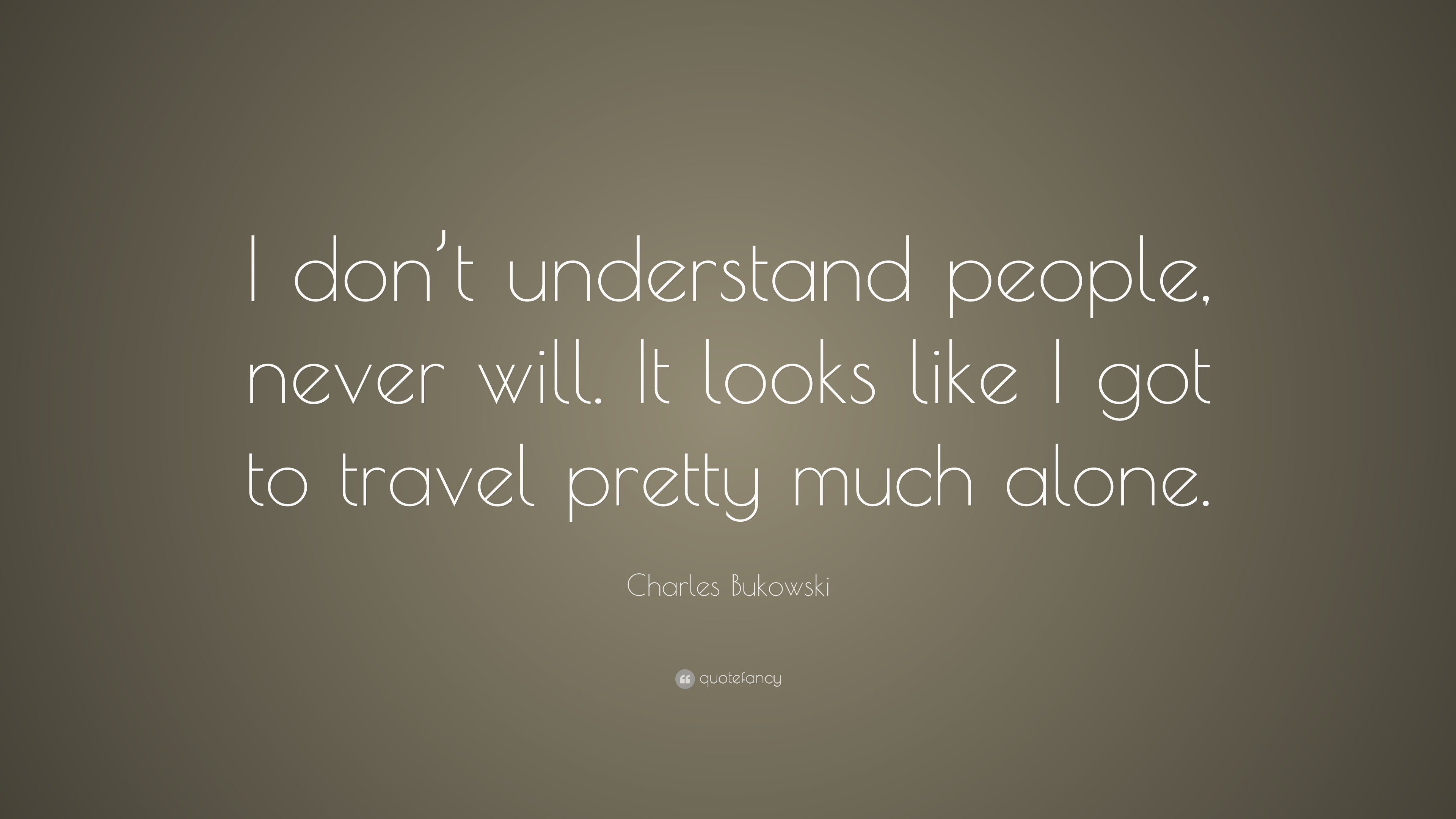 Charles Bukowski Quote I Dont Understand People Never Will It