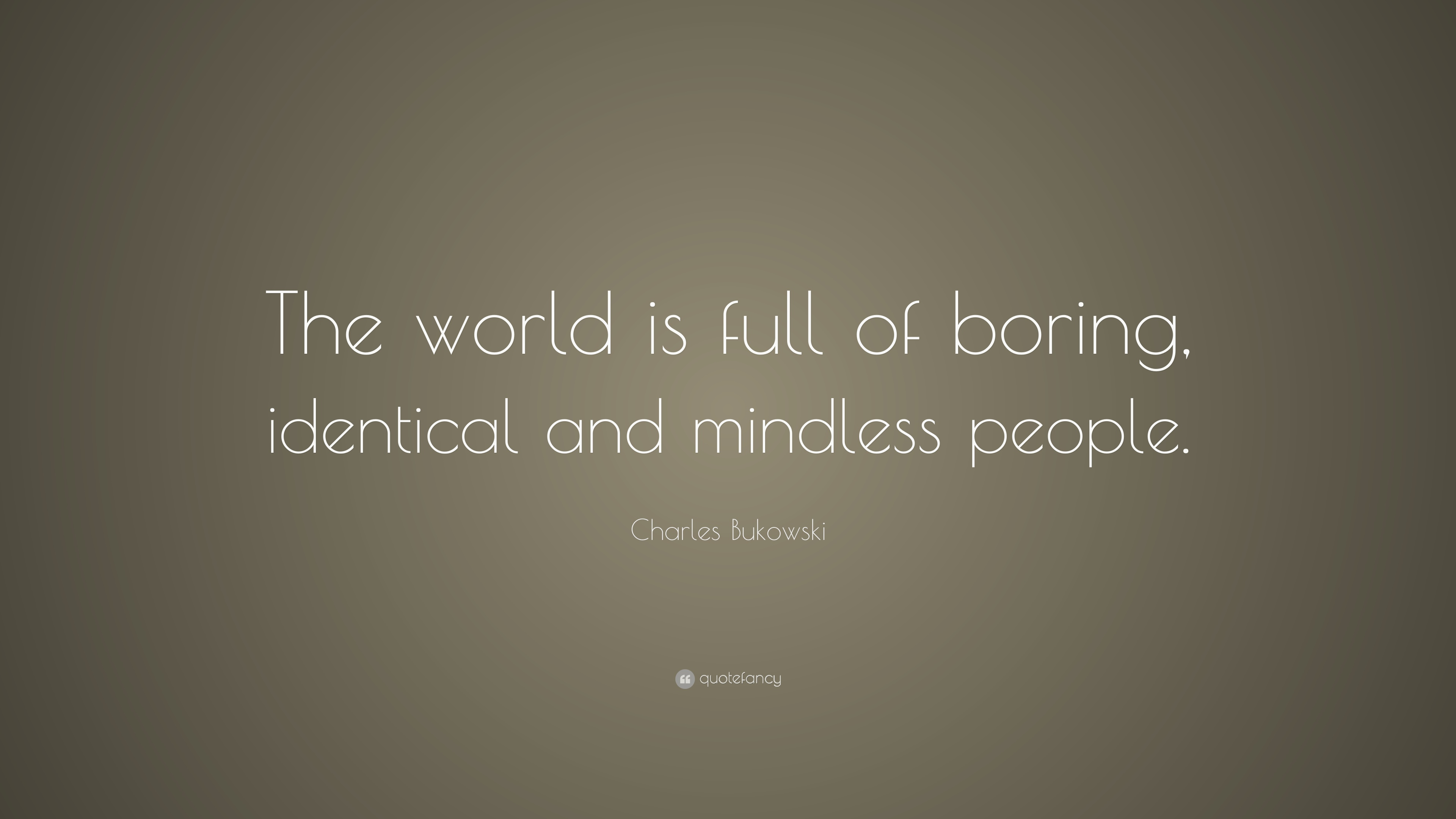 boring people quotes. charles bukowski quote: \u201cthe world is full of boring, identical and mindless people boring quotes