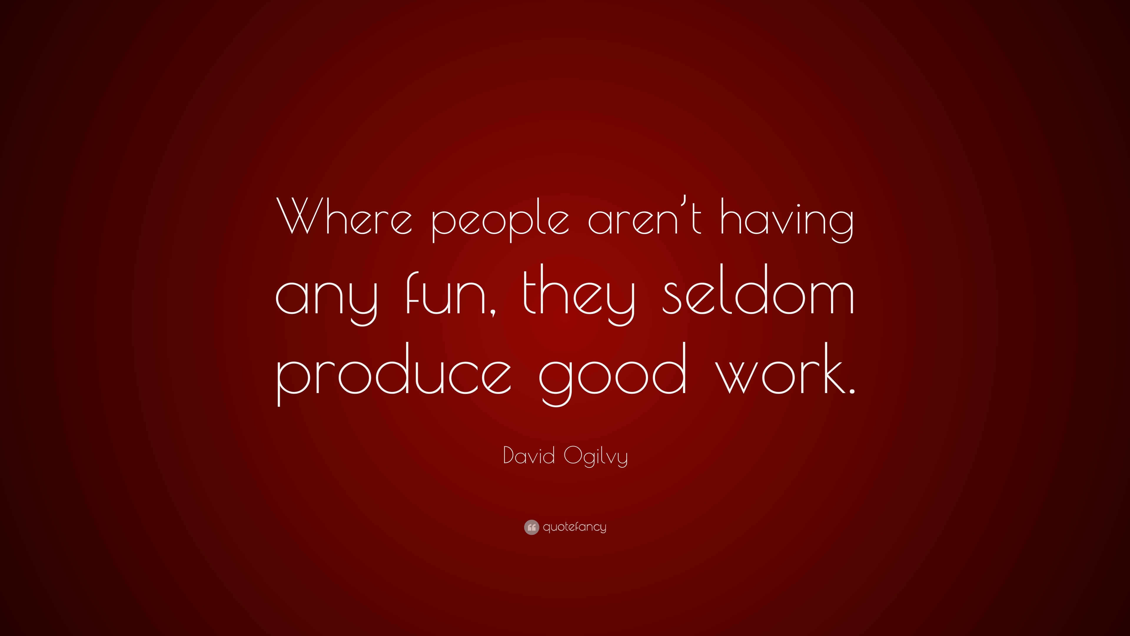 David Ogilvy Quote Where People Arent Having Any Fun They Seldom