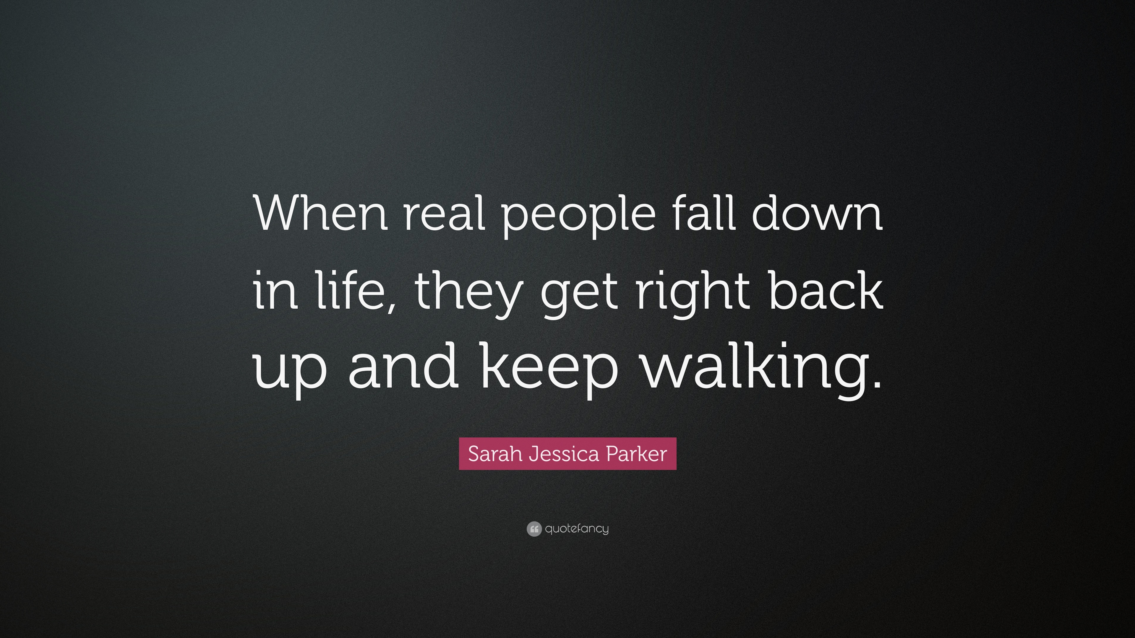 Sarah Jessica Parker Quote When Real People Fall Down In Life