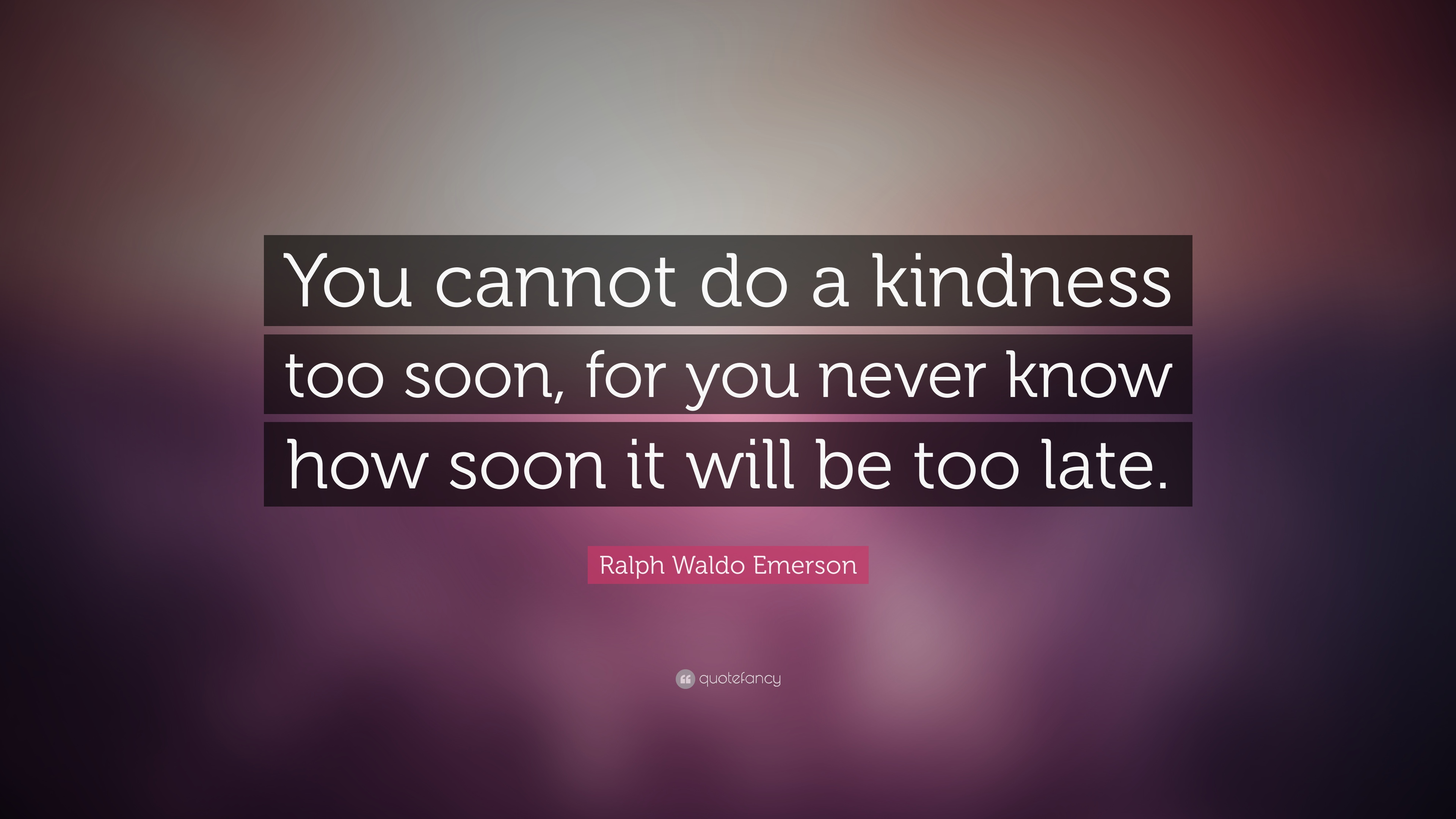 Ralph Waldo Emerson Quote You Cannot Do A Kindness Too Soon For