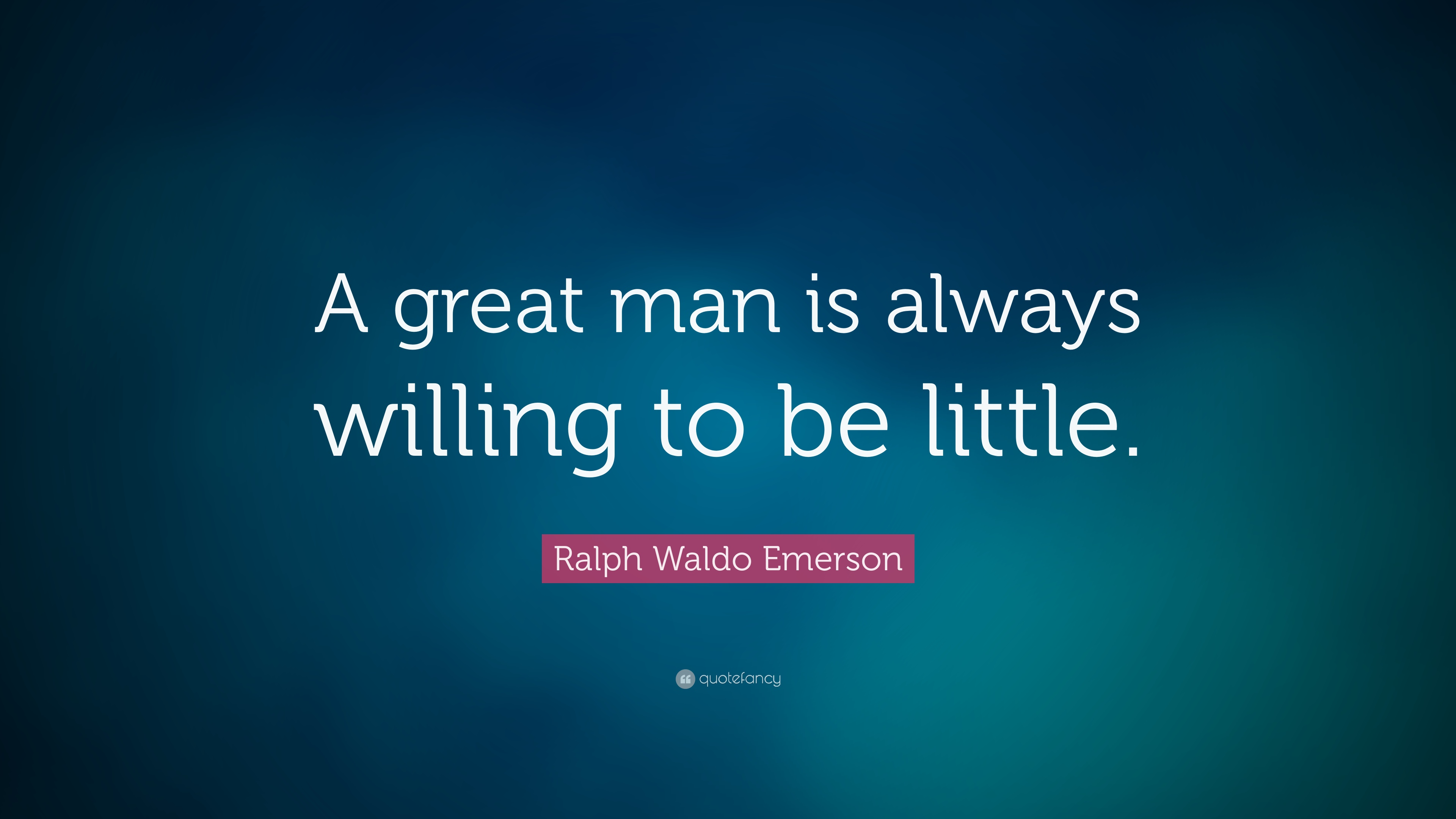 """Ralph Waldo Emerson Quote: """"A Great Man Is Always Willing"""