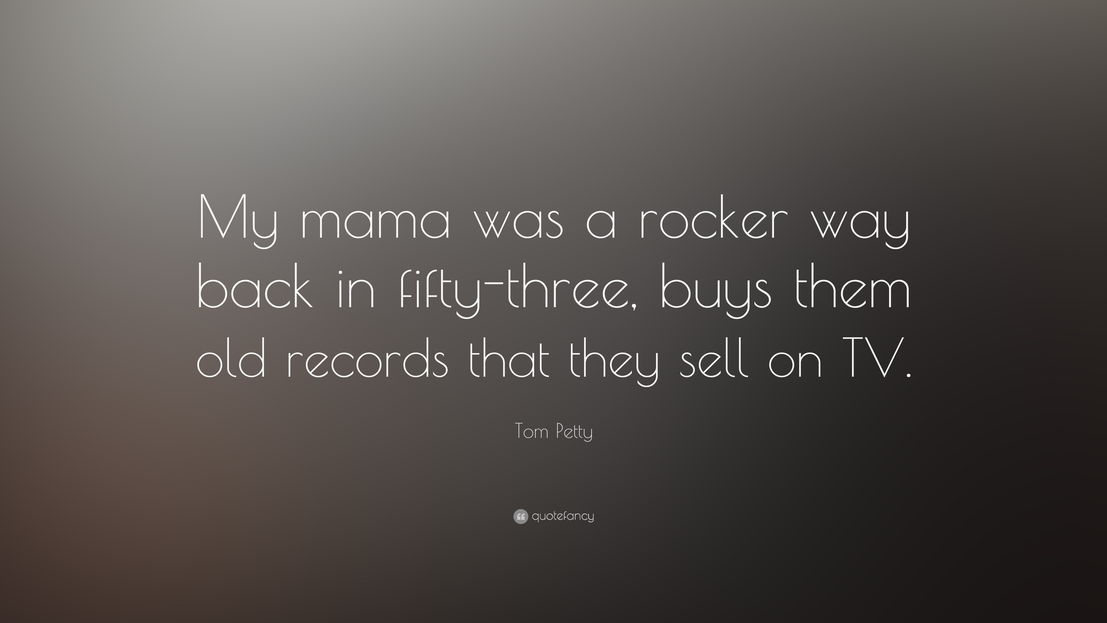 Tom Petty Quote My Mama Was A Rocker Way Back In Fifty Three Buys
