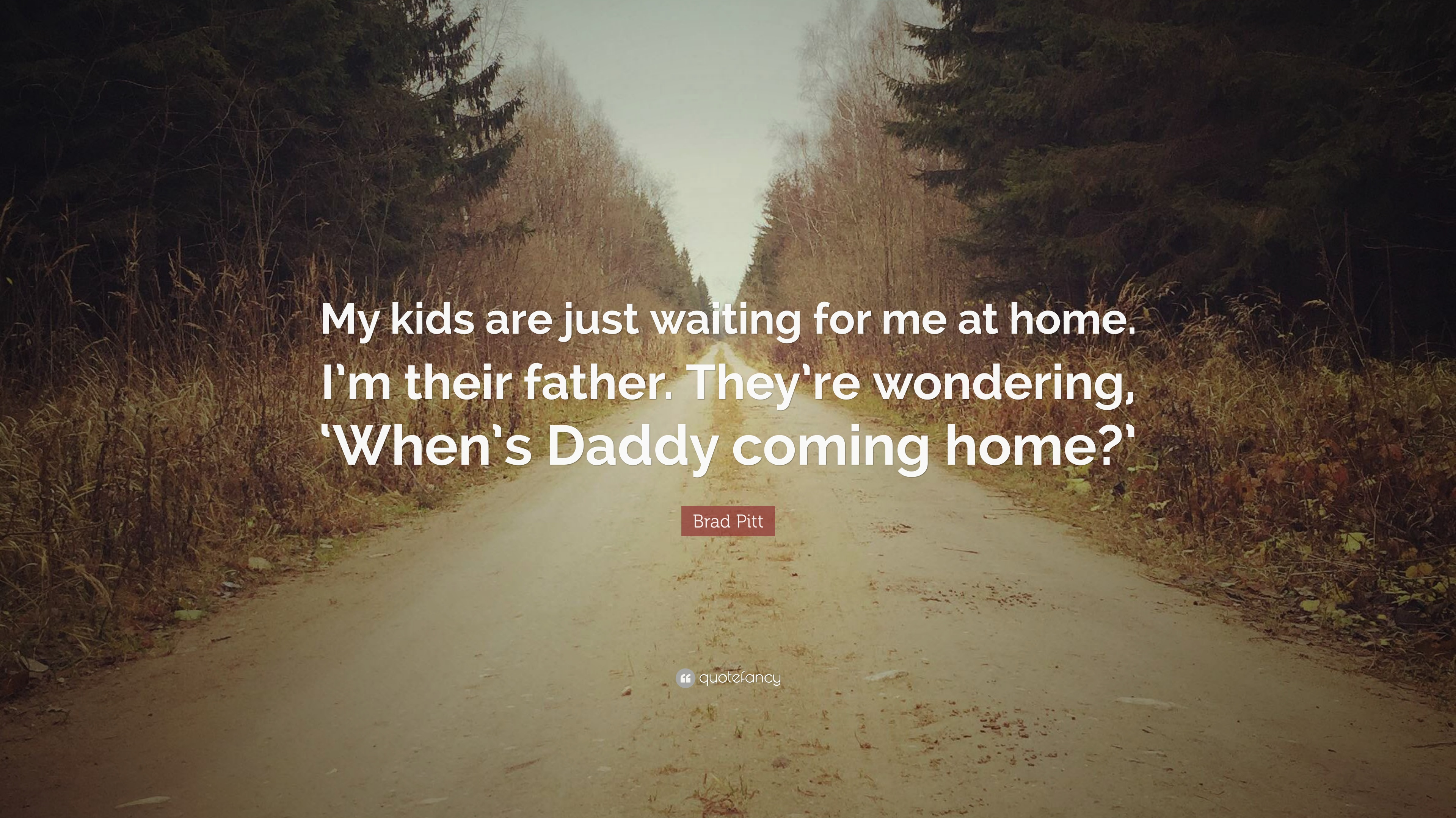 """Brad Pitt Quote: """"My Kids Are Just Waiting For Me At Home"""