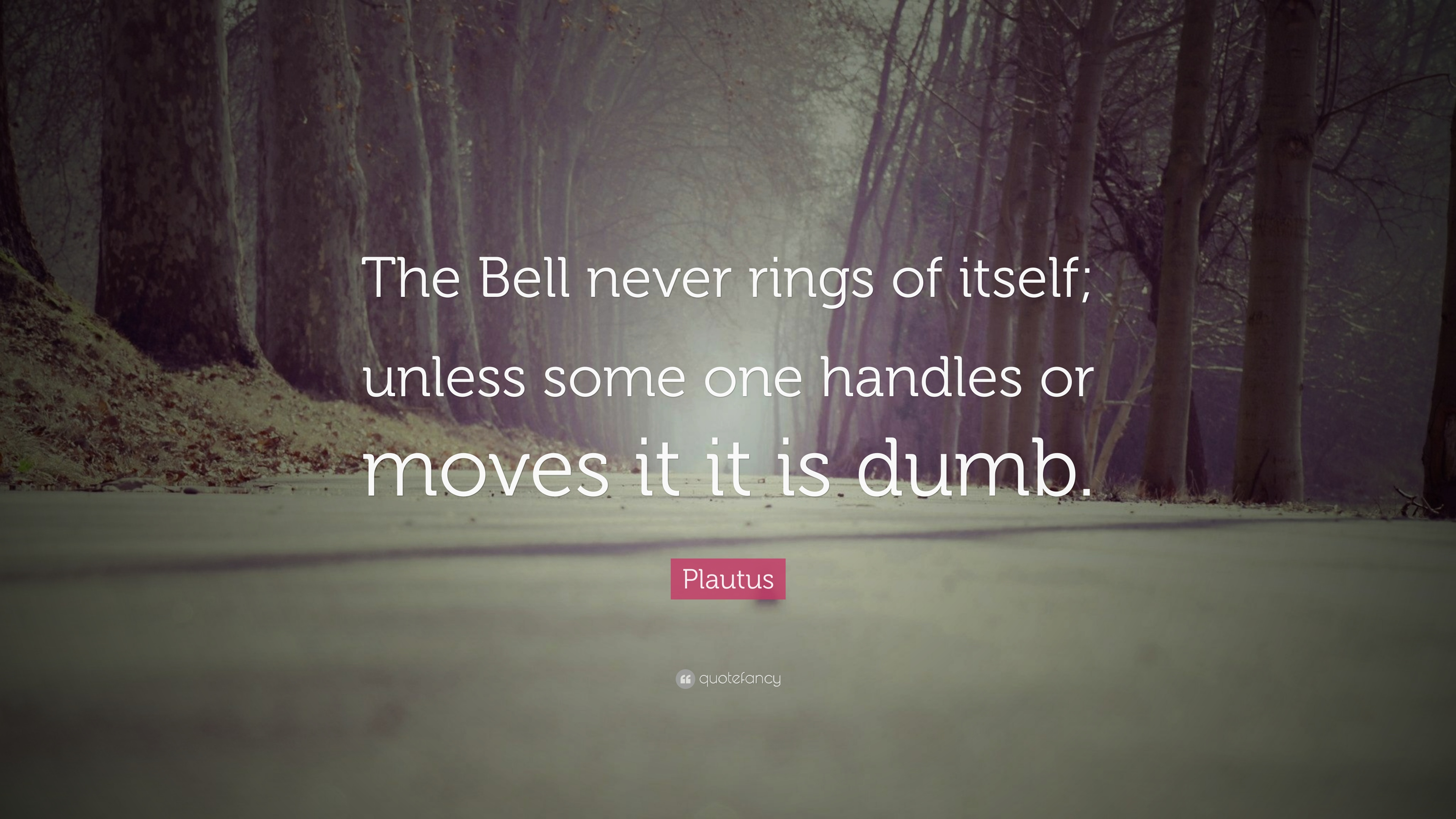Plautus Quote The Bell Never Rings Of Itself Unless Some One Handles Or Moves It It Is Dumb 7 Wallpapers Quotefancy