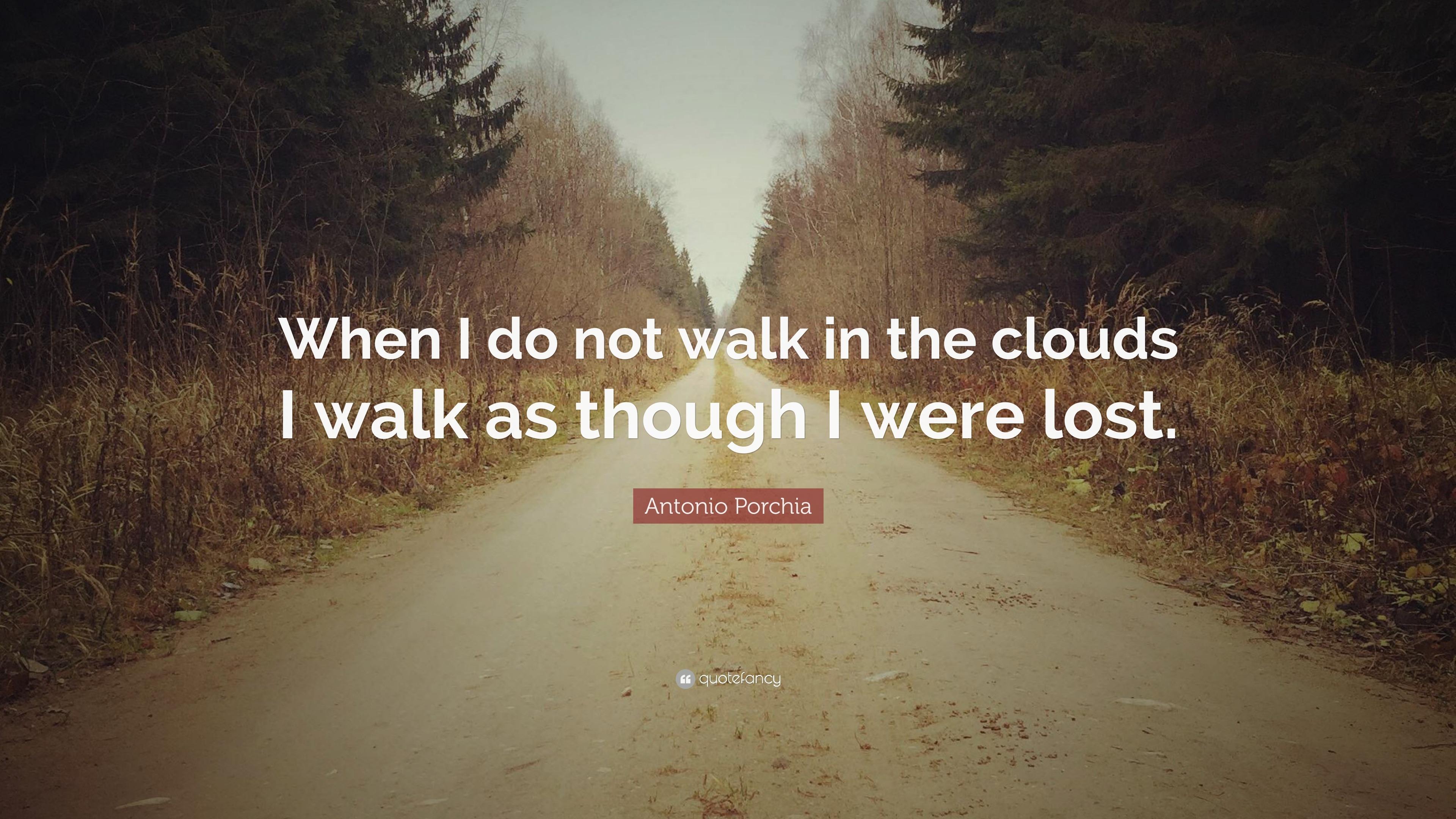 """Antonio Porchia Quote: """"When I Do Not Walk In The Clouds I"""