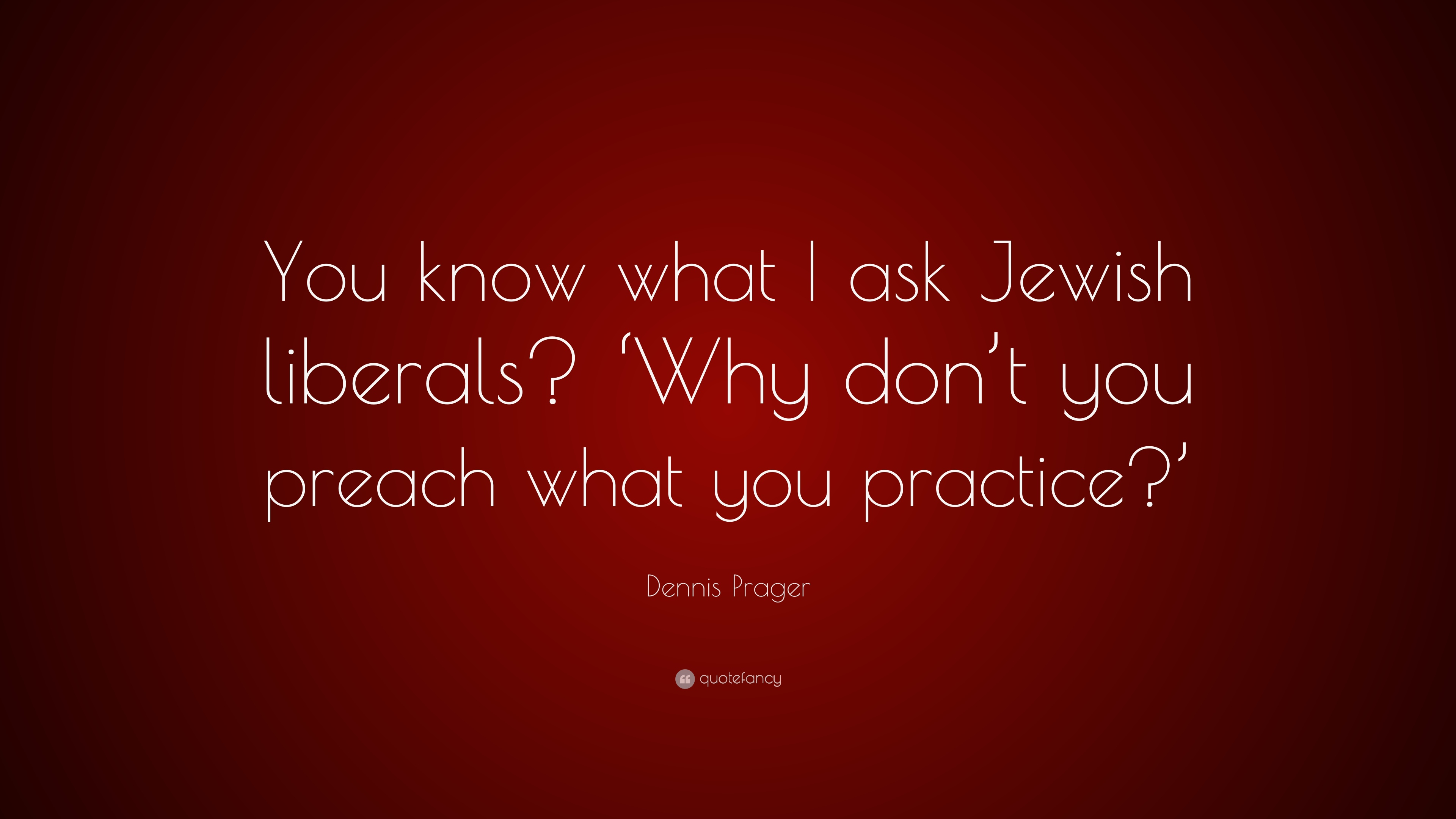 Dennis Prager Quote You Know What I Ask Jewish Liberals Why Don