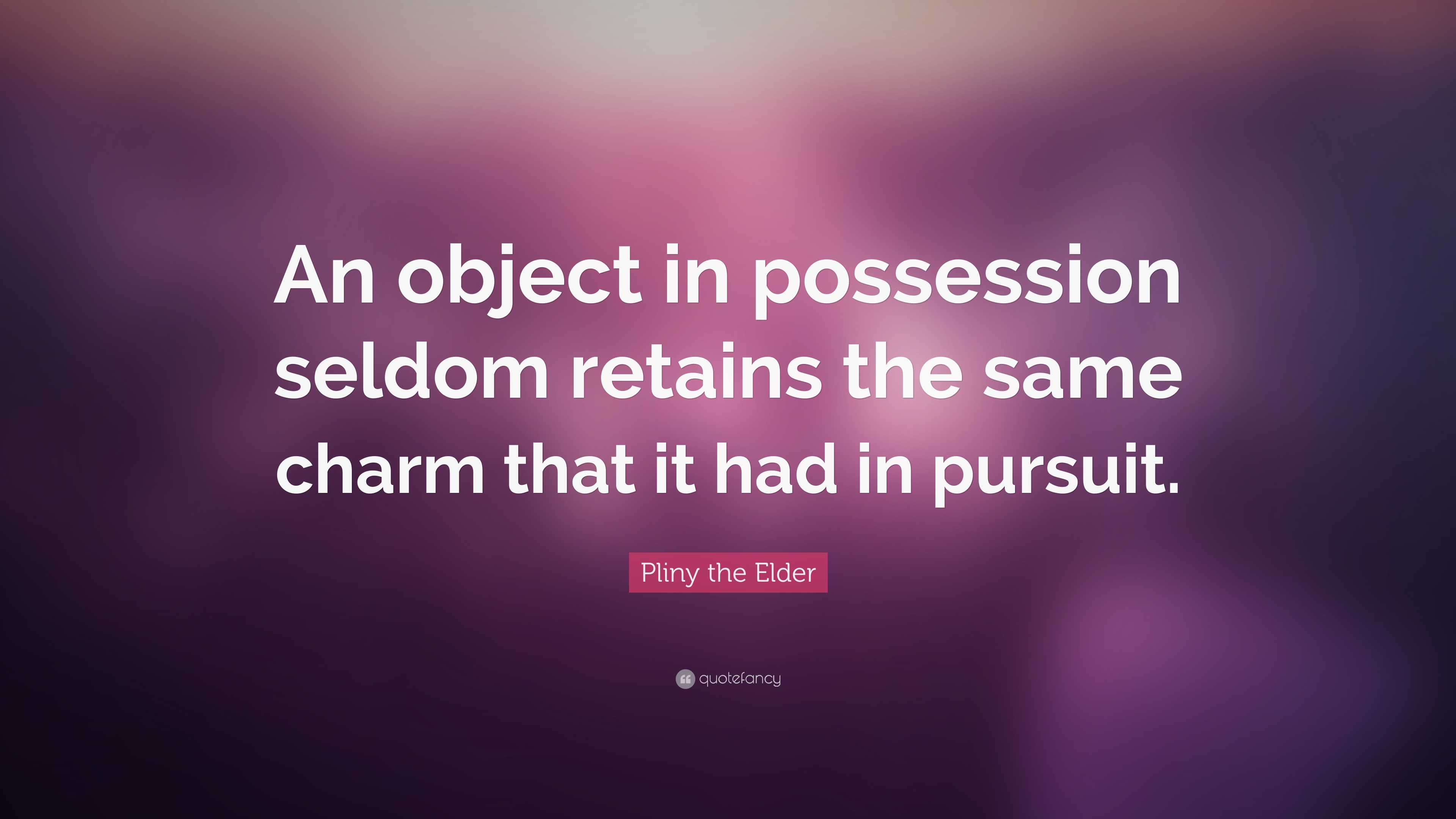"""Pliny the Elder Quote: """"An object in possession seldom"""