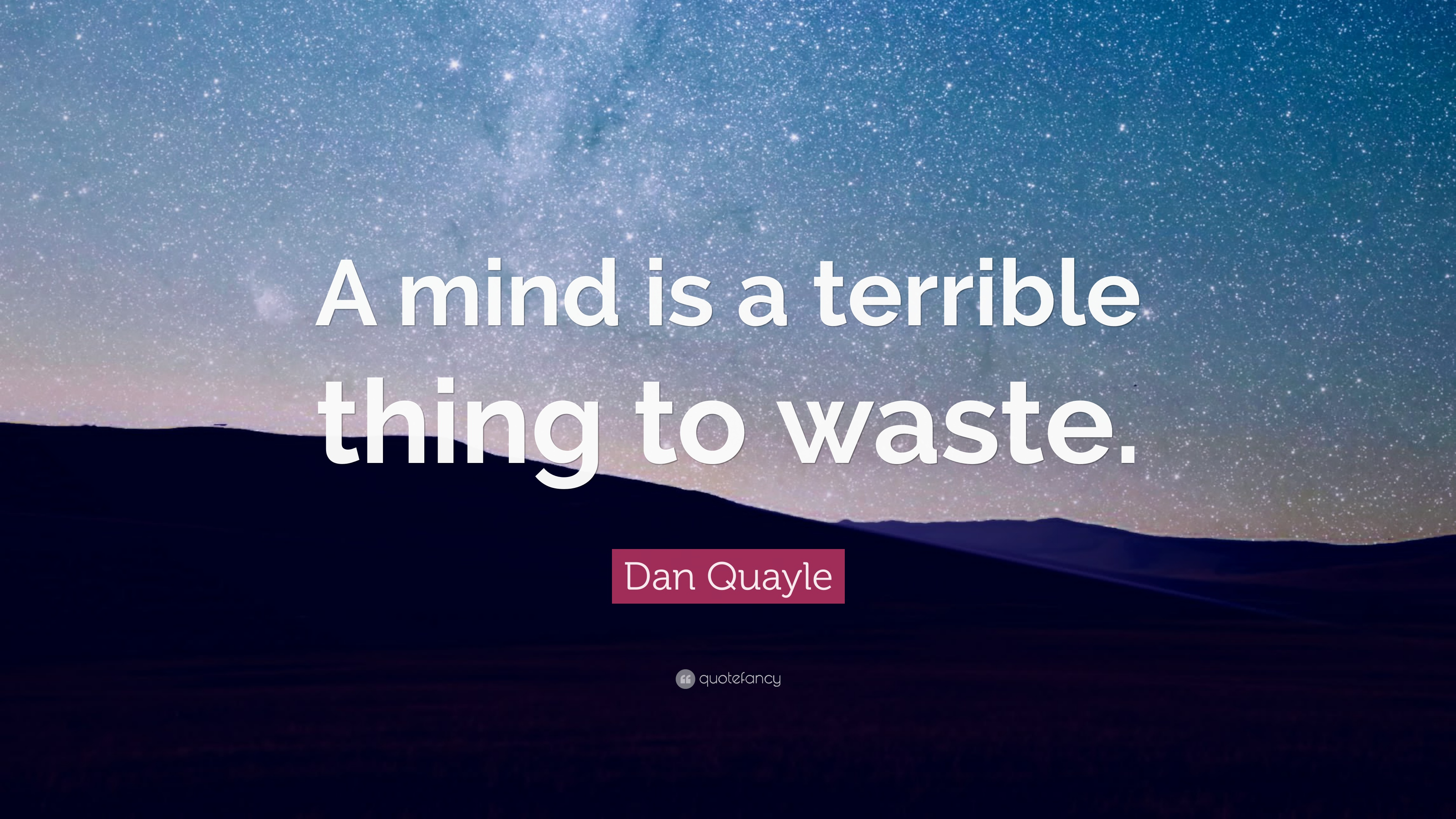Dan Quayle Quote A Mind Is Terrible Thing To Waste