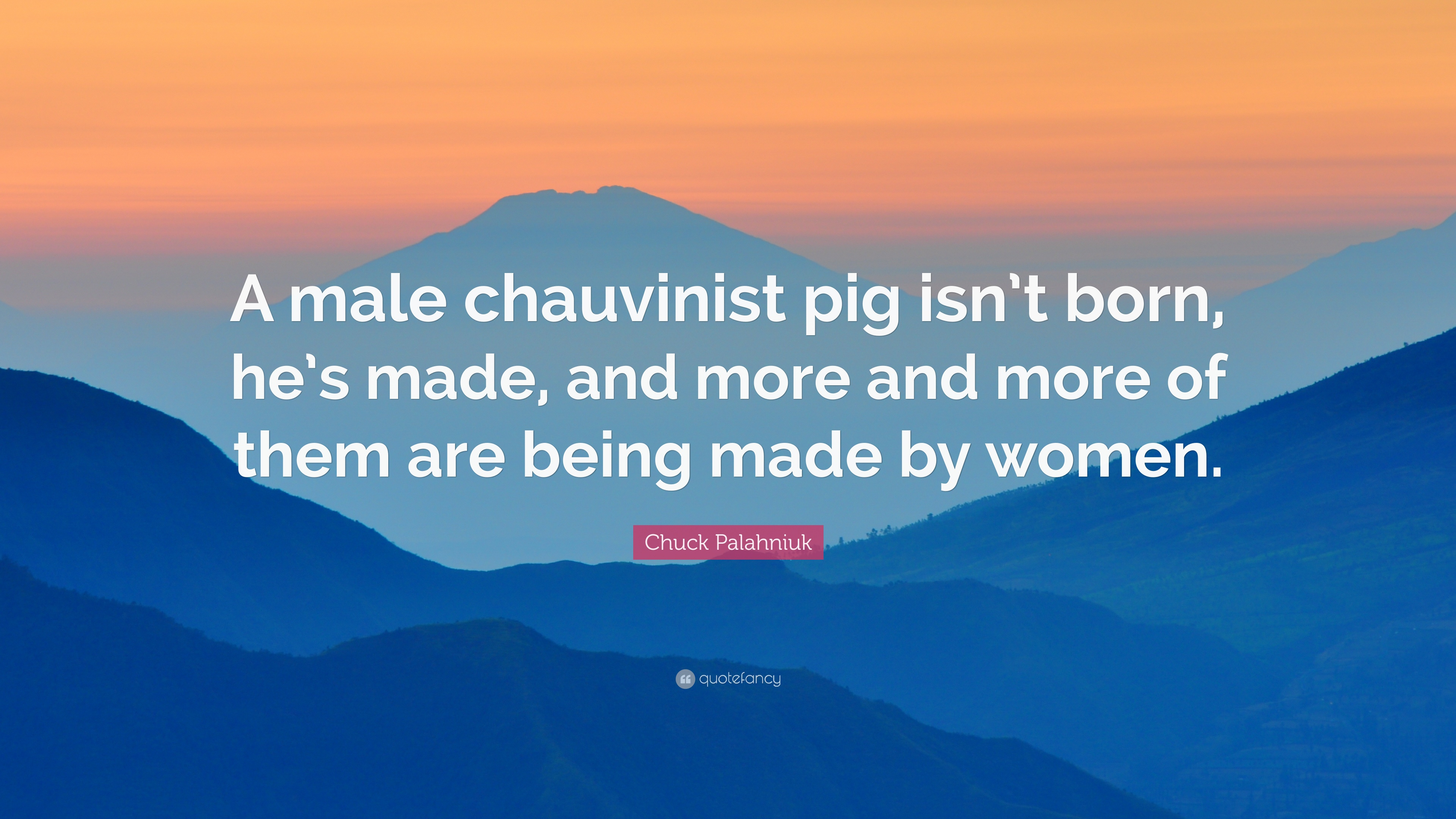 Chuck Palahniuk Quote A Male Chauvinist Pig Isnt Born Hes Made