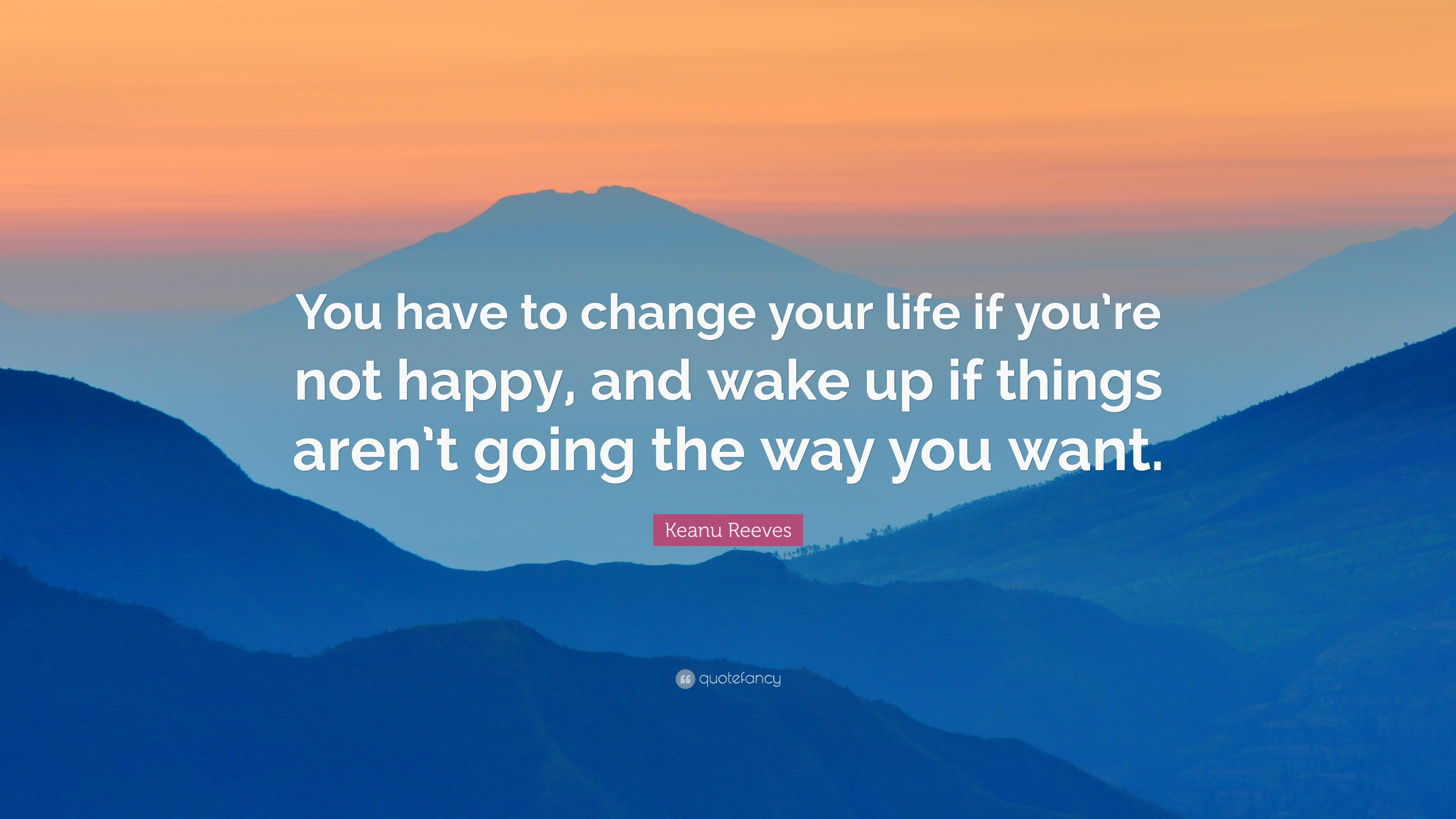Keanu Reeves Quote You Have To Change Your Life If You Re Not