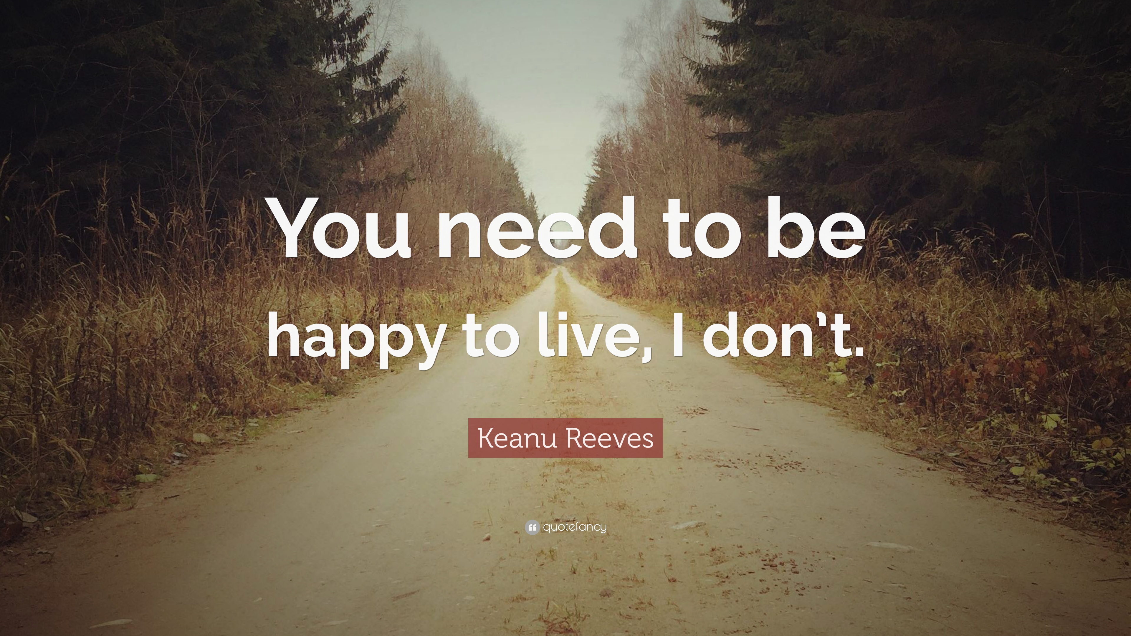 """Keanu Reeves Quote: """"You Need To Be Happy To Live, I Don't"""