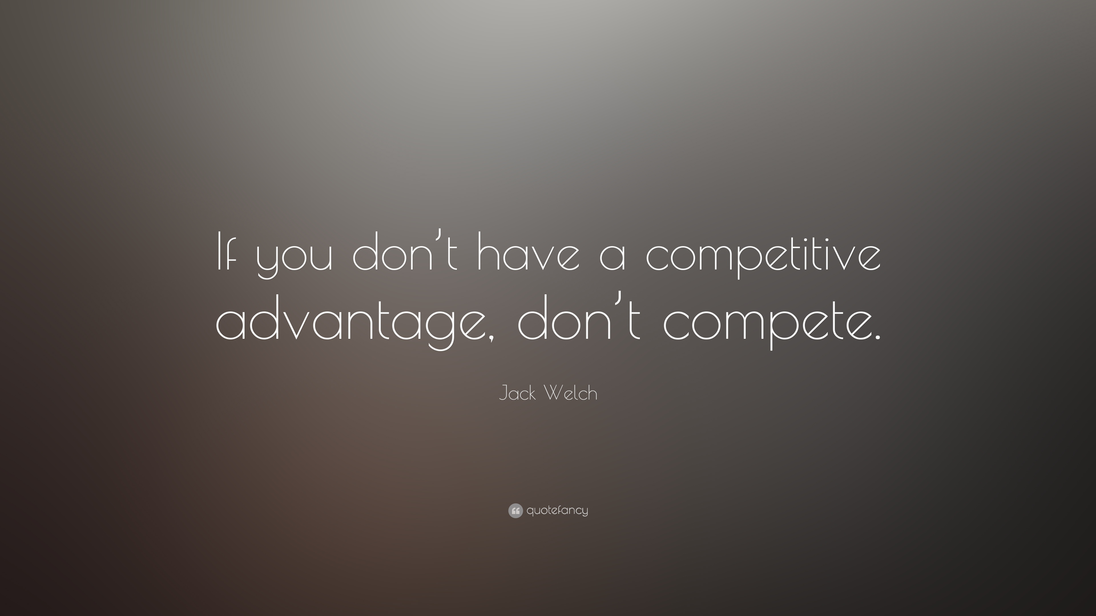 Jack Welch Quote If You Dont Have A Competitive Advantage Dont