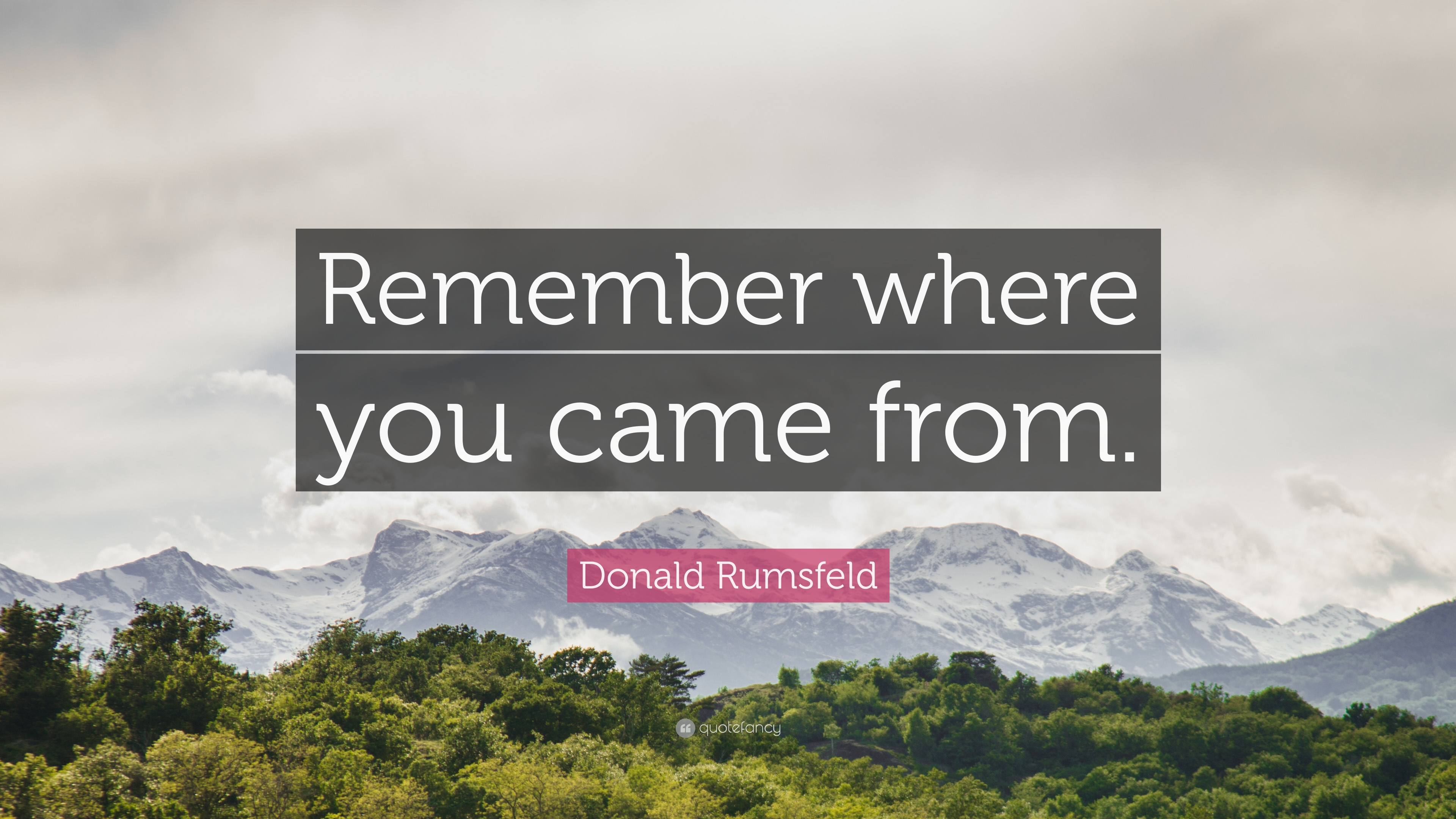 "Donald Rumsfeld Quote: ""Remember Where You Came From."" (7"