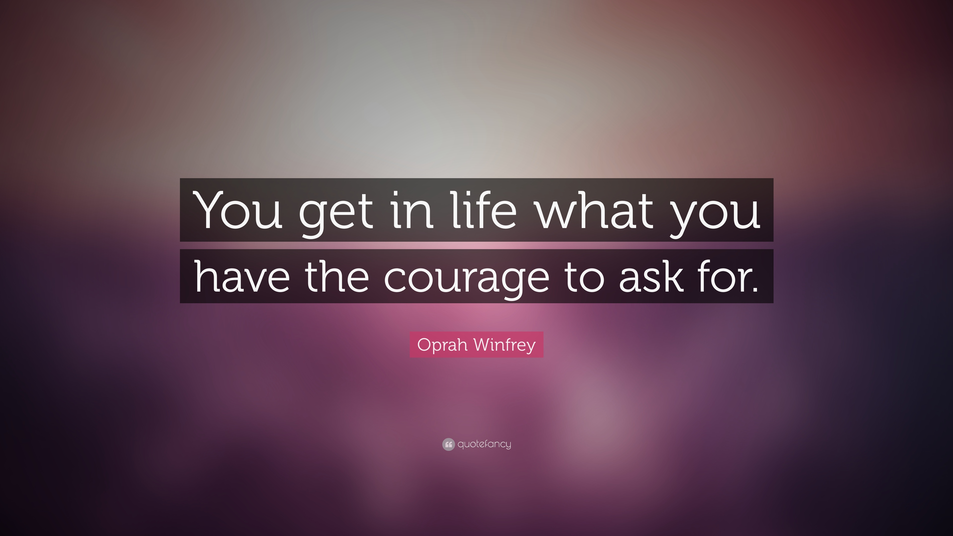 Oprah Winfrey Quote You Get In Life What You Have The Courage To