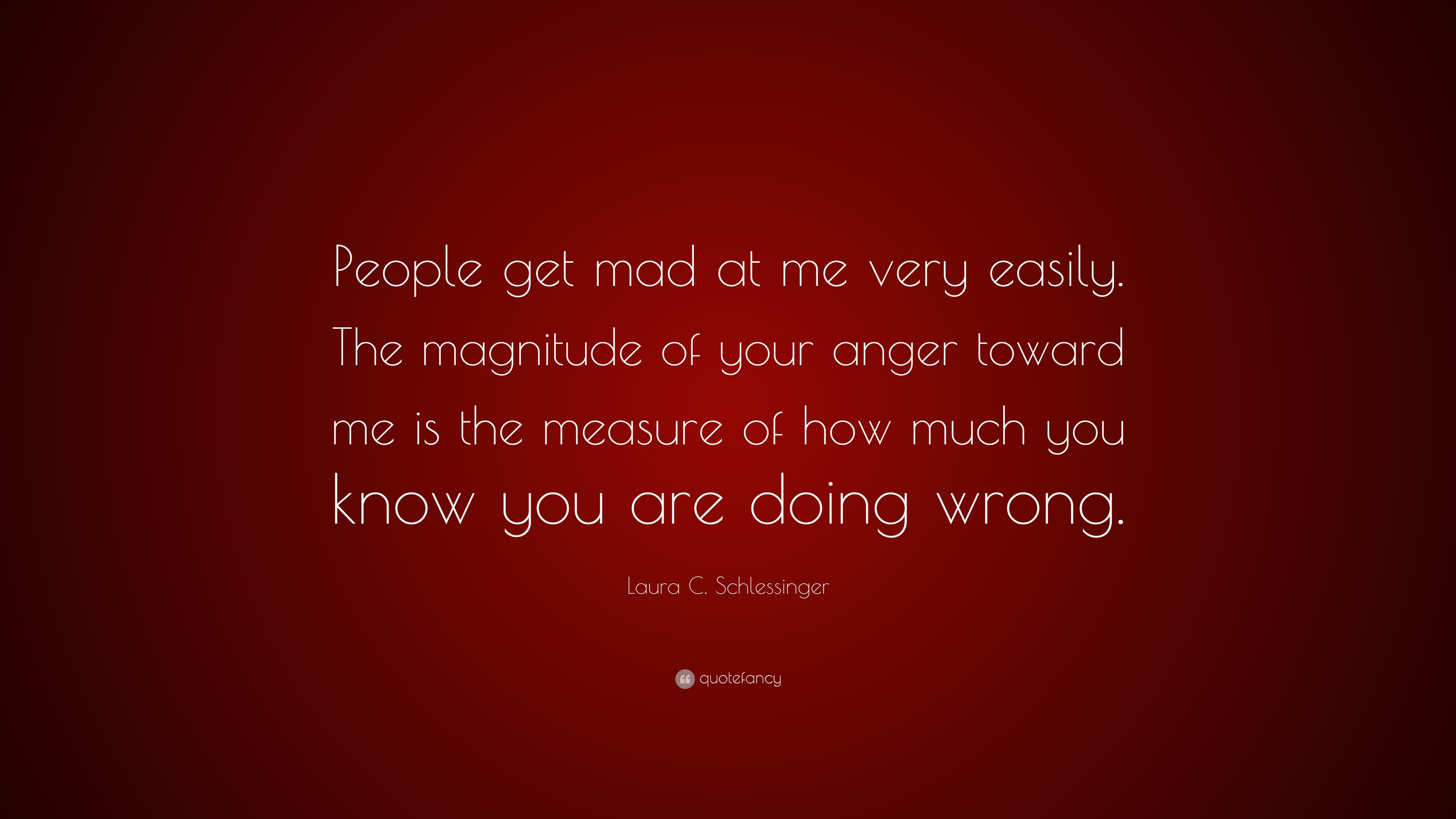 Laura C. Schlessinger Quote: U201cPeople Get Mad At Me Very Easily. The