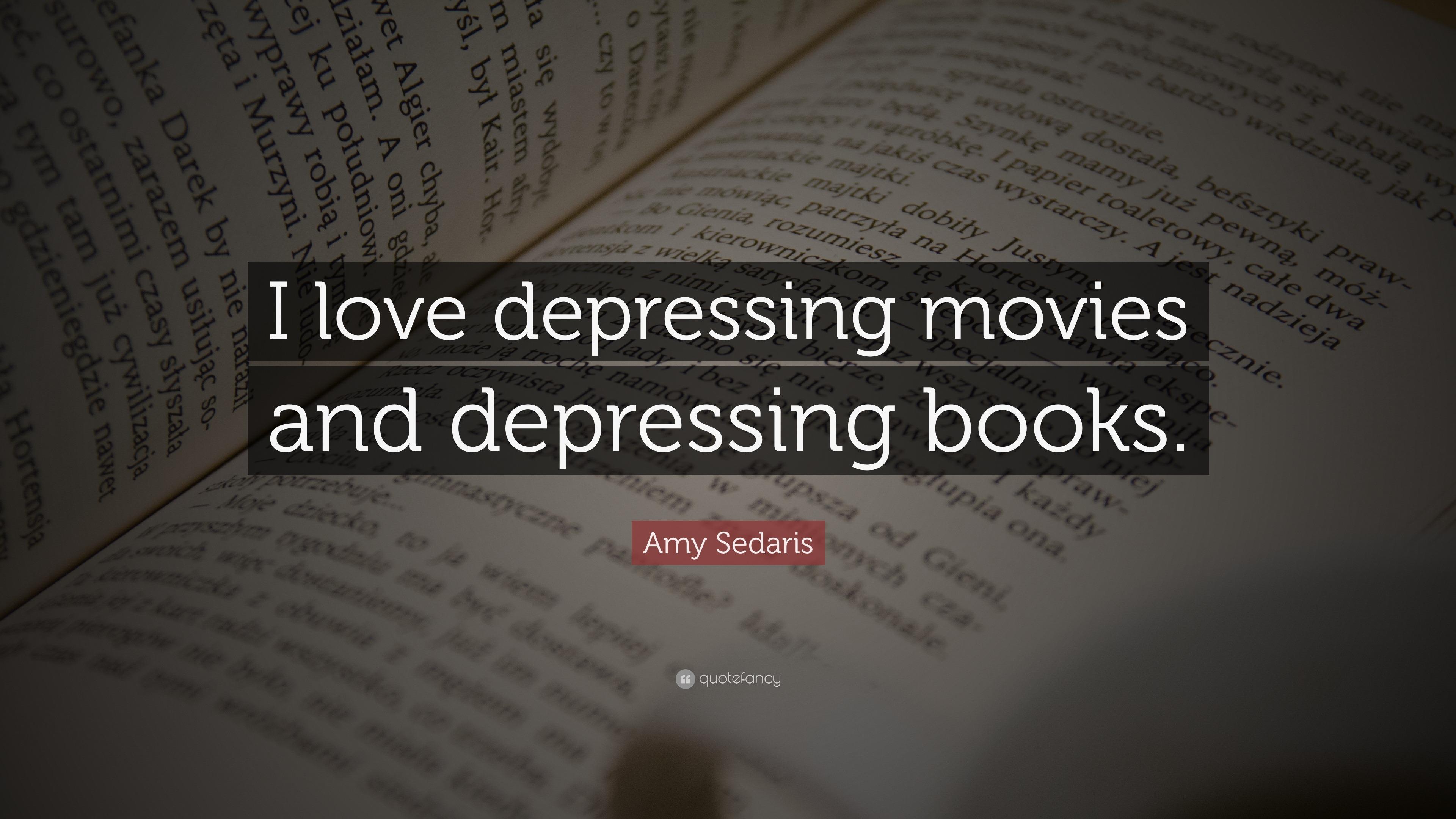 Amy Sedaris Quote I Love Depressing Movies And Books