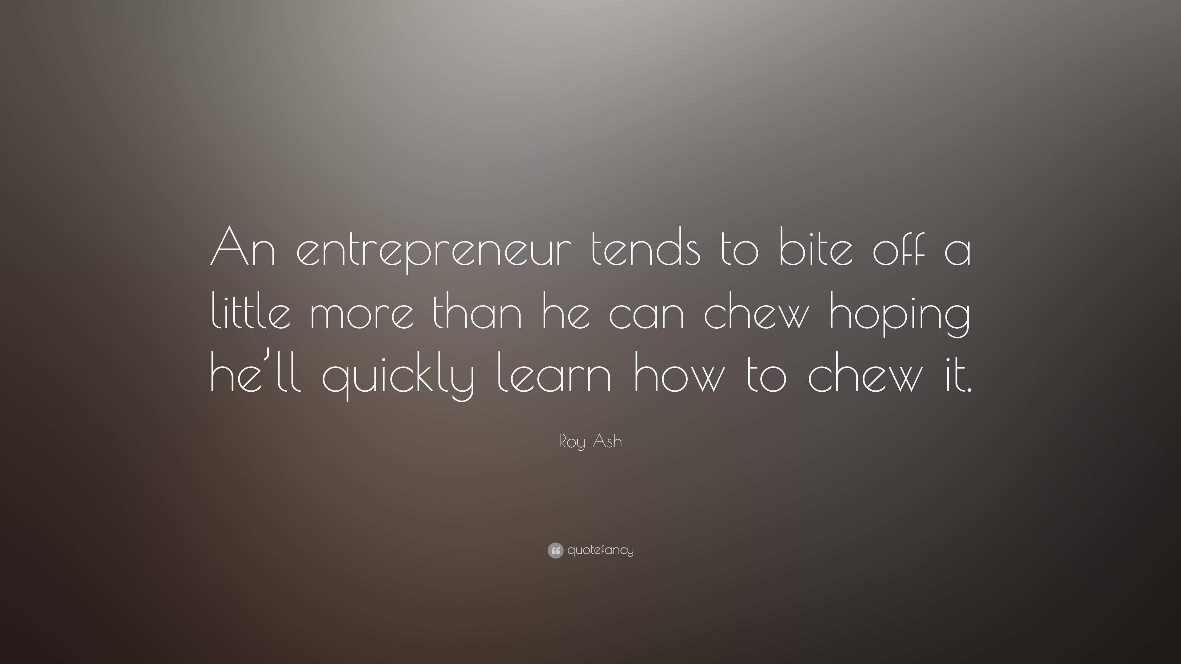 "roy ash quote ""an entrepreneur tends to bite off a little more"