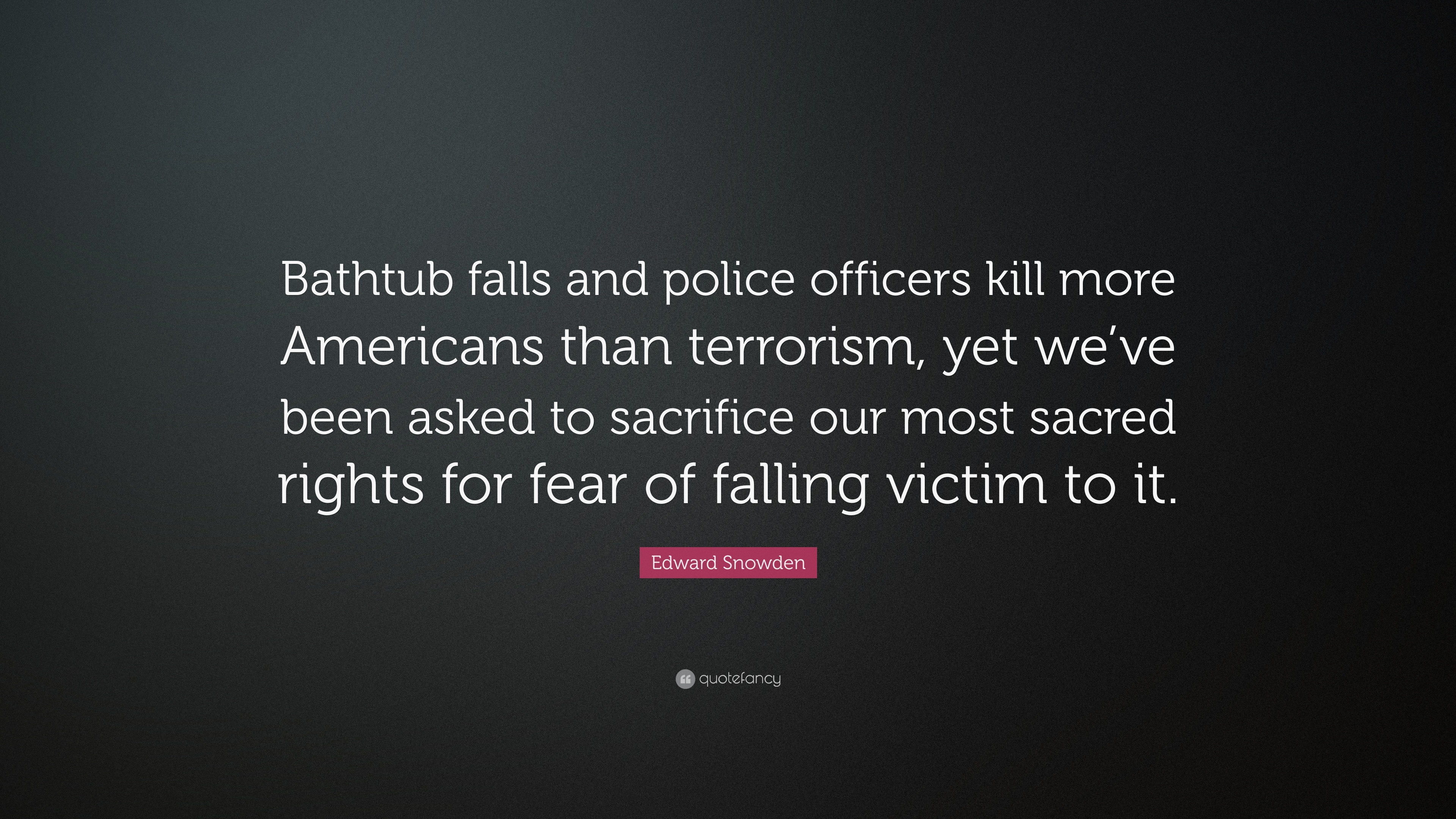 Edward Snowden Quote Bathtub Falls And Police Officers Kill More Americans Than Terrorism